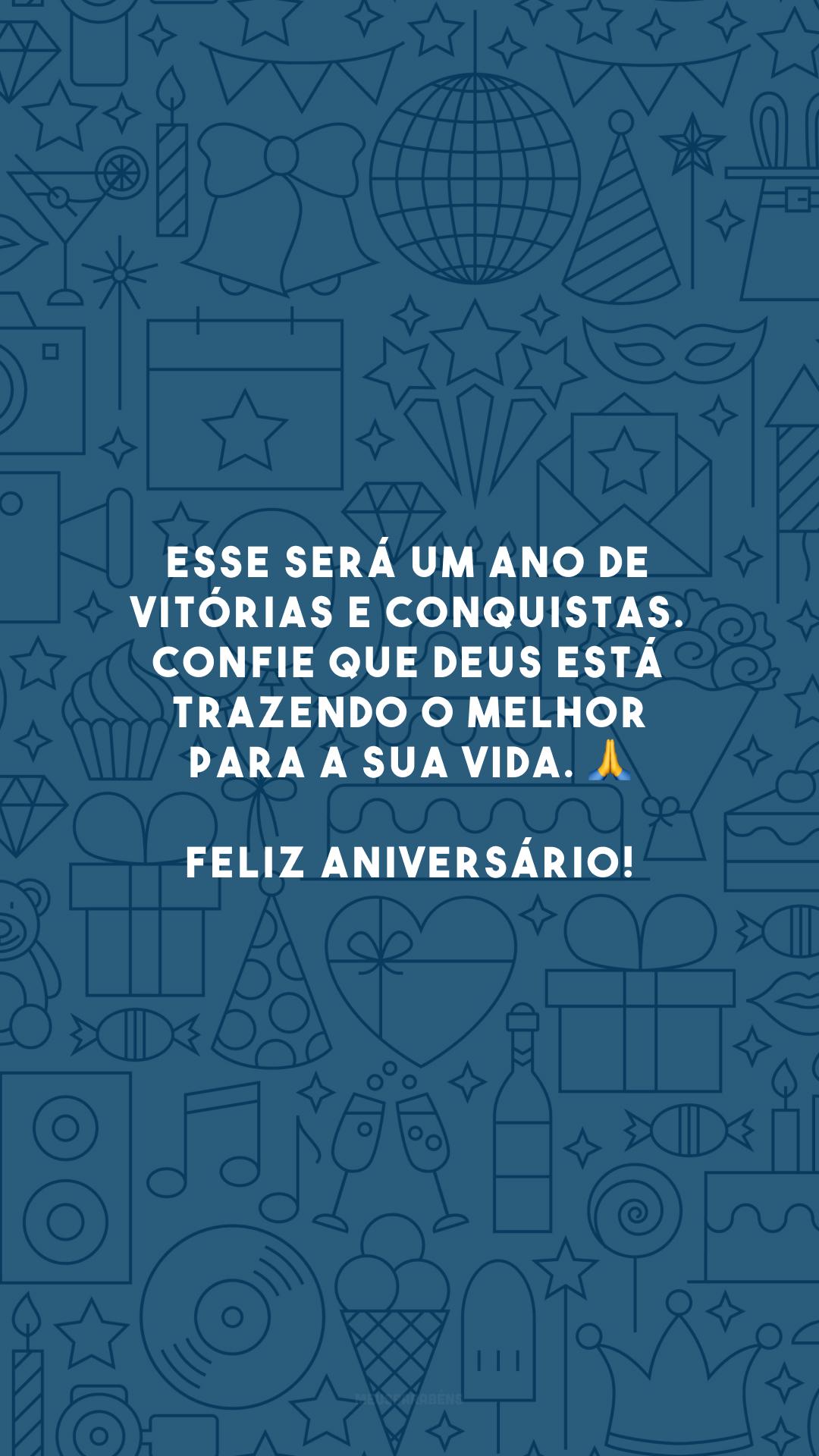 Esse será um ano de vitórias e conquistas. Confie que Deus está trazendo o melhor para a sua vida. 🙏 Feliz aniversário!