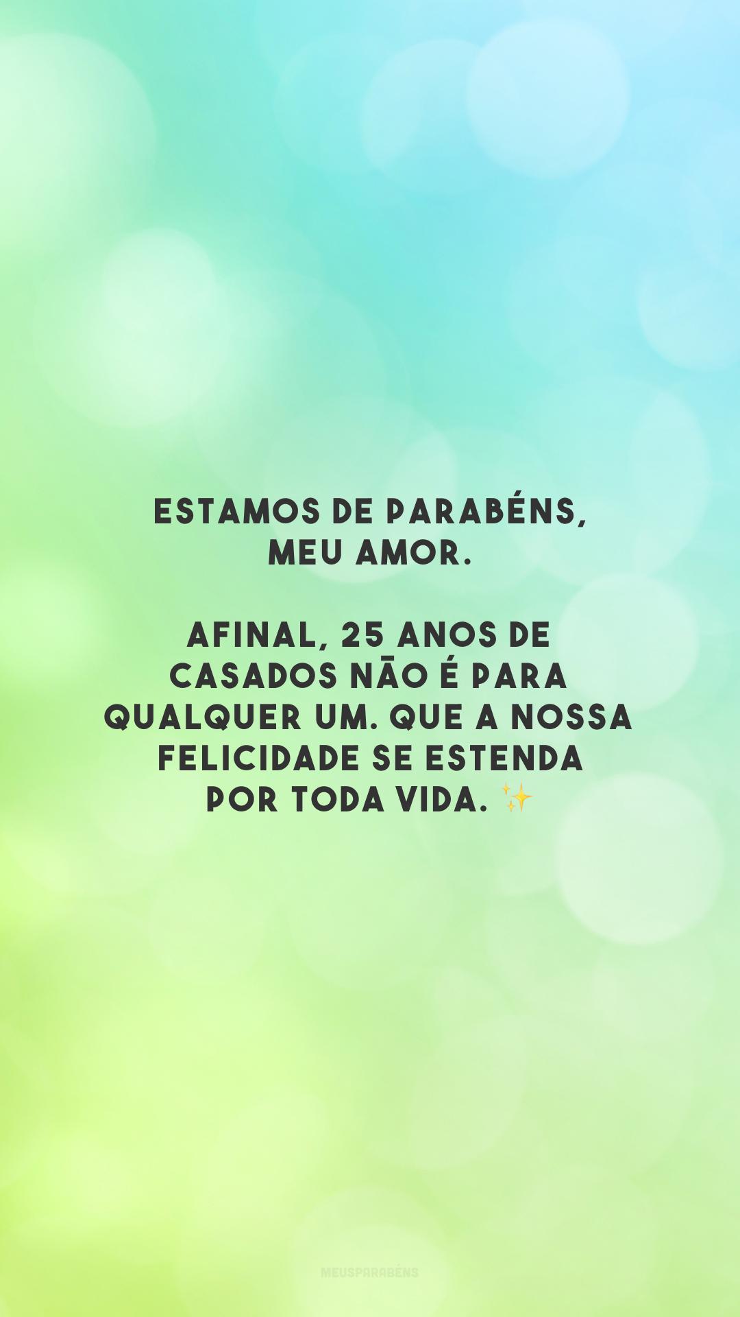 Estamos de parabéns, meu amor. Afinal, 25 anos de casados não é para qualquer um. Que a nossa felicidade se estenda por toda vida. ✨