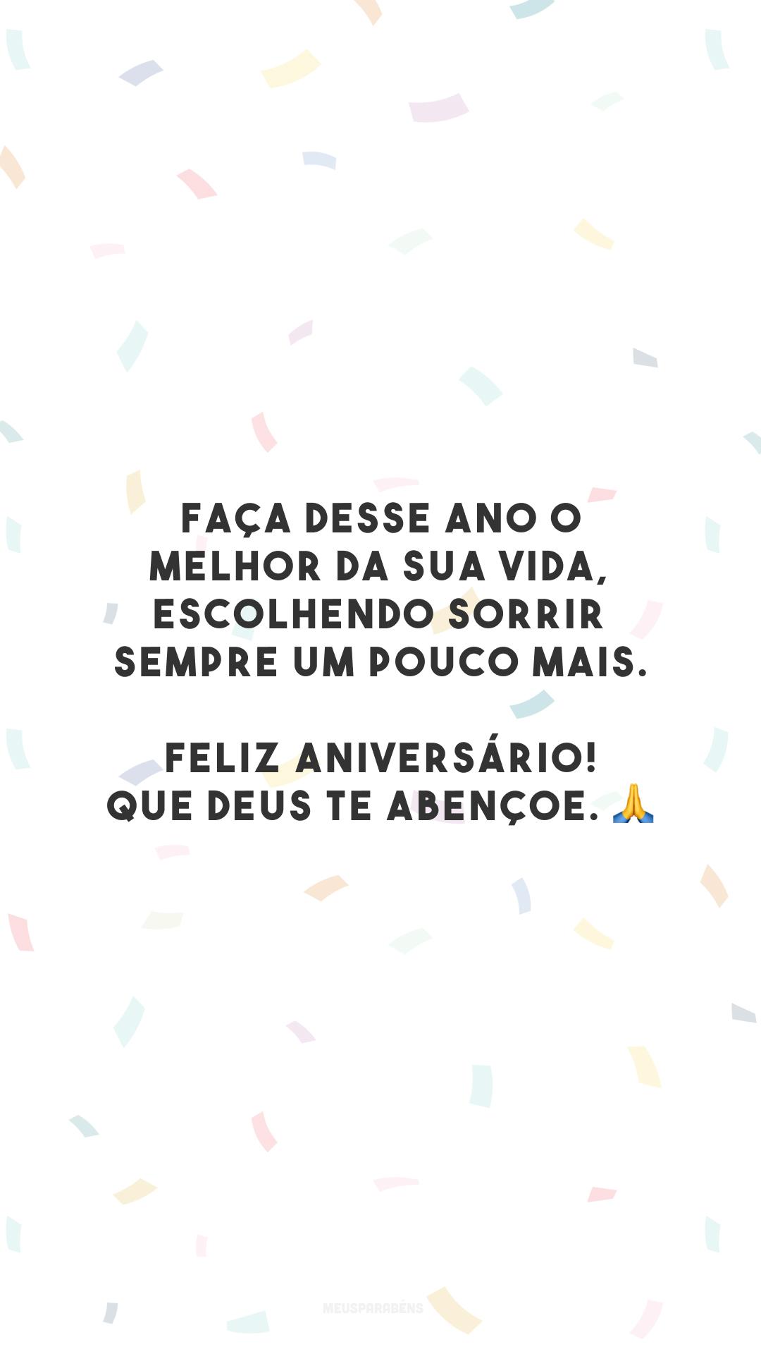 Faça desse ano o melhor da sua vida, escolhendo sorrir sempre um pouco mais. Feliz aniversário! Que Deus te abençoe. 🙏