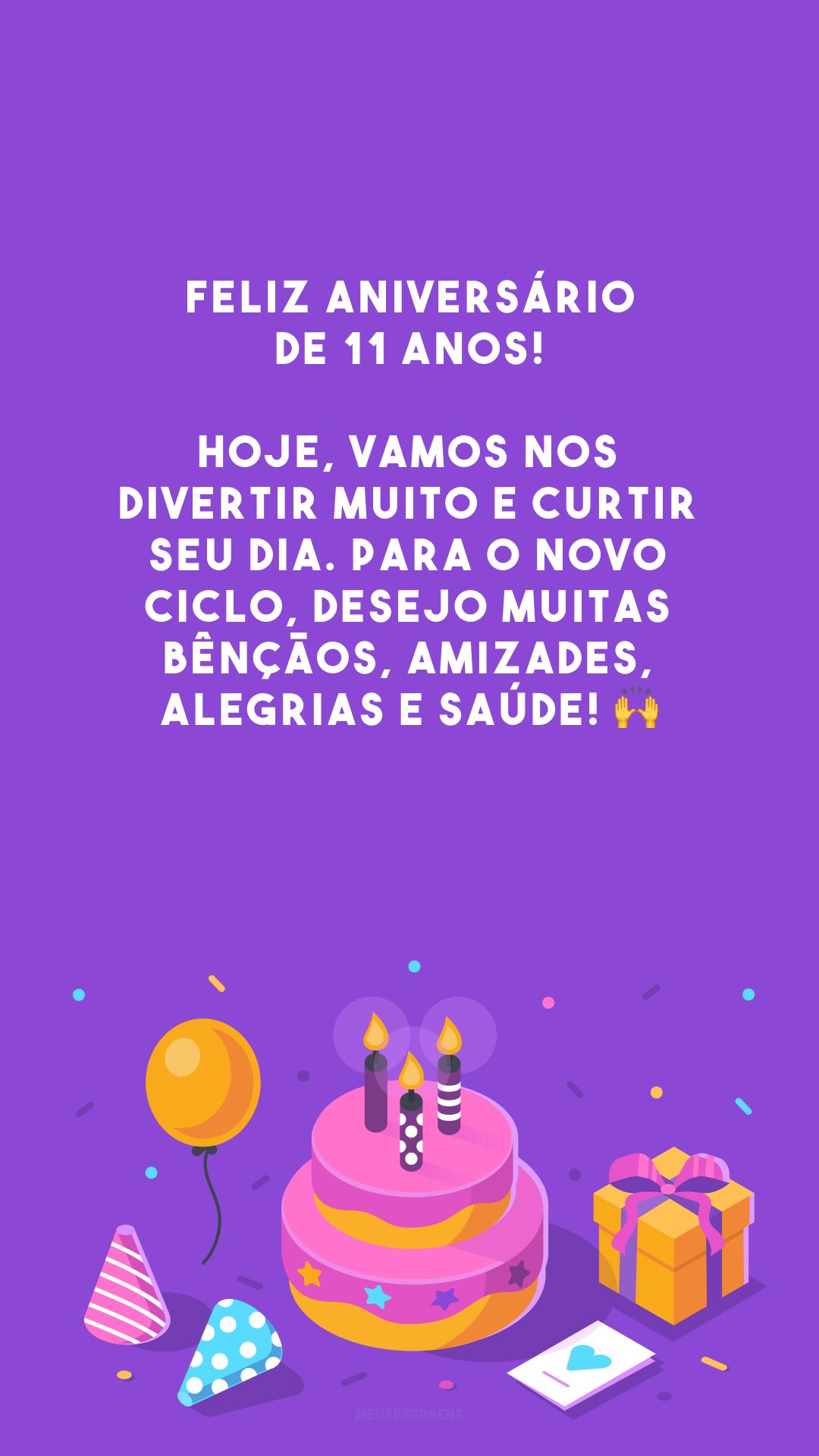 Feliz aniversário de 11 anos! Hoje, vamos nos divertir muito e curtir seu dia. Para o novo ciclo, desejo muitas bênçãos, amizades, alegrias e saúde! 🙌