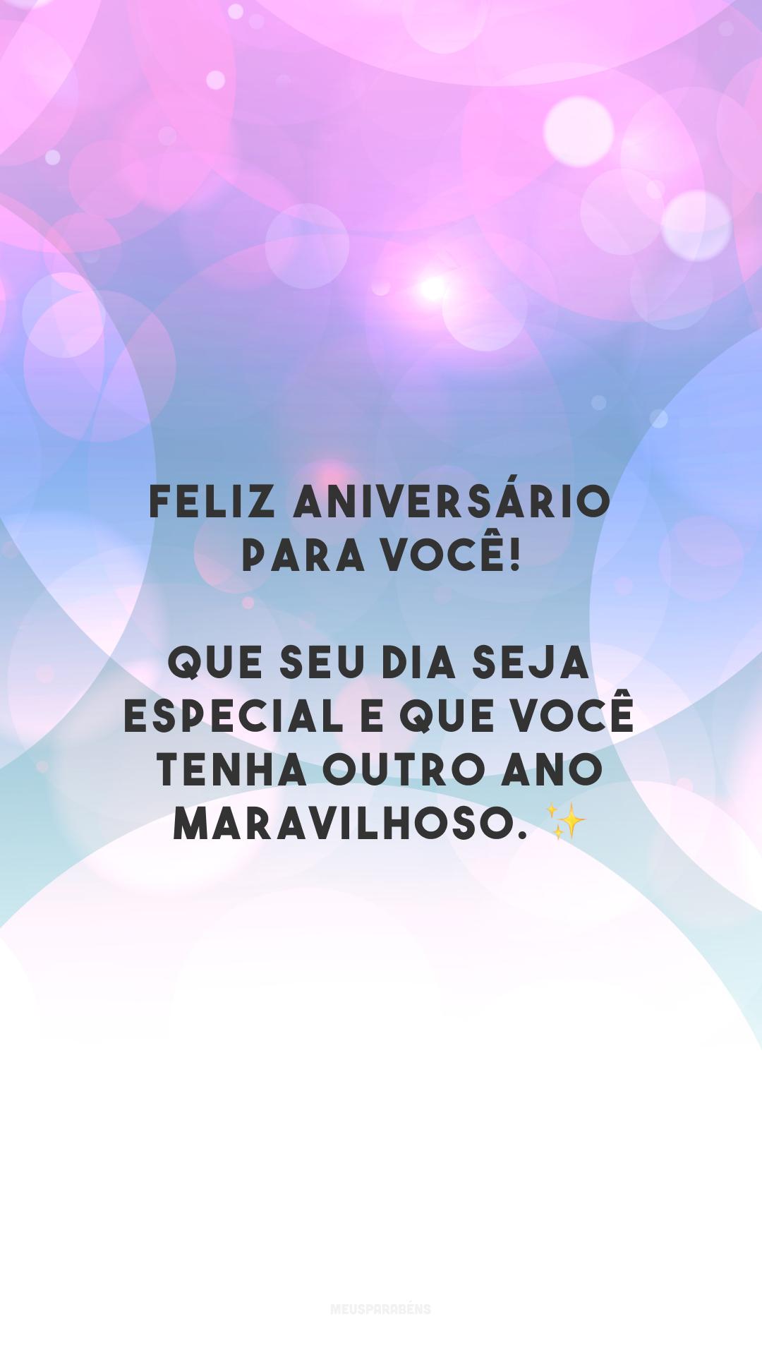 Feliz aniversário para você! Que seu dia seja especial e que você tenha outro ano maravilhoso. ✨