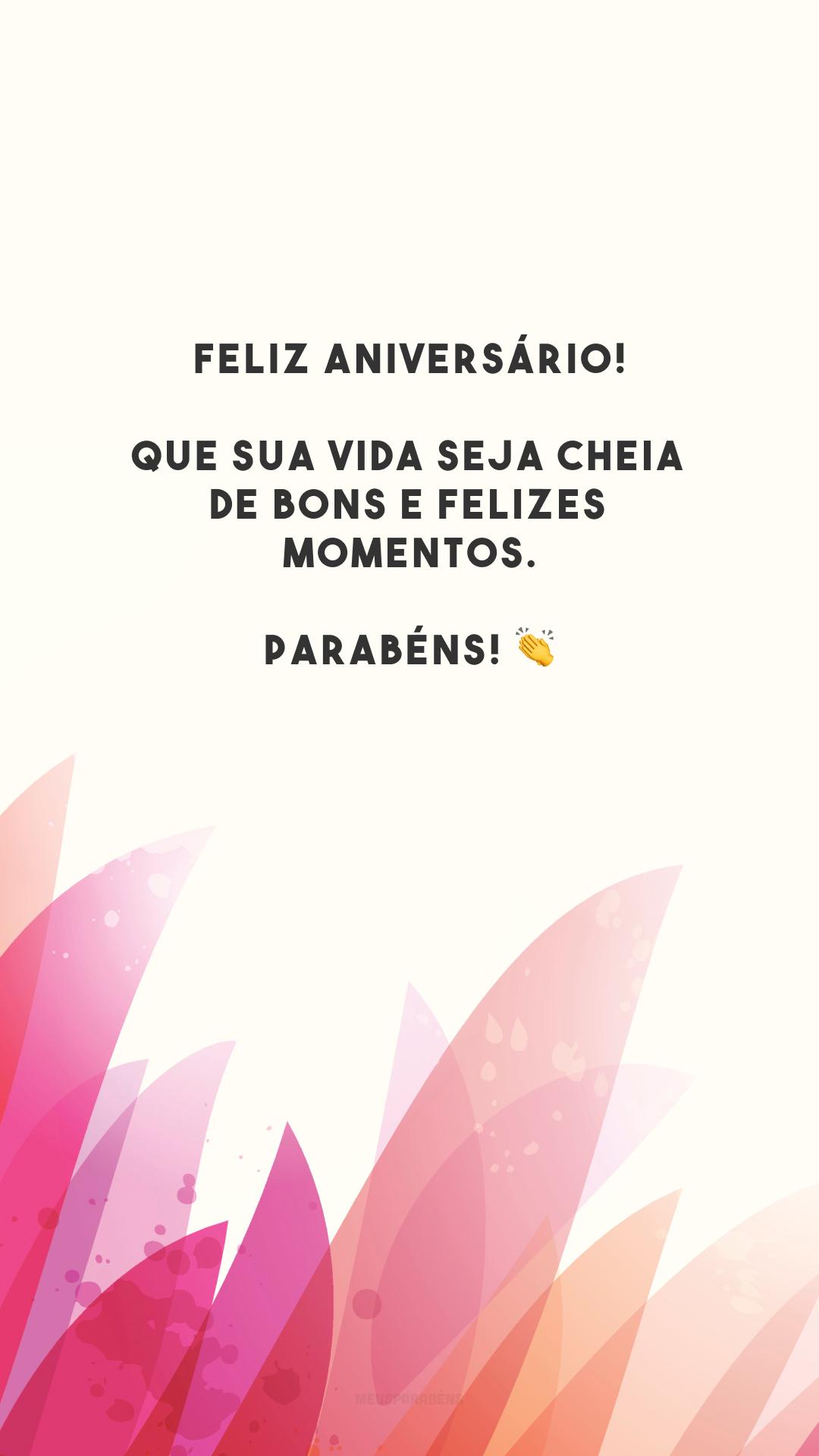 Feliz aniversário! Que sua vida seja cheia de bons e felizes momentos. Parabéns! 👏