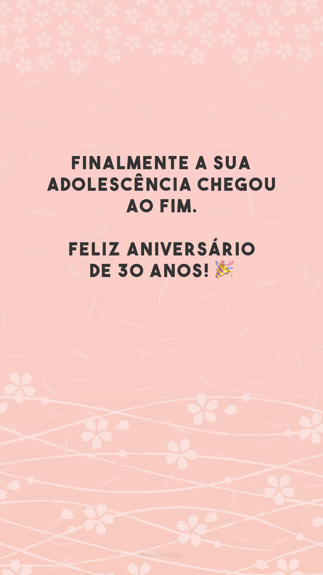 Finalmente a sua adolescência chegou ao fim. Feliz aniversário de 30 anos! 🎉