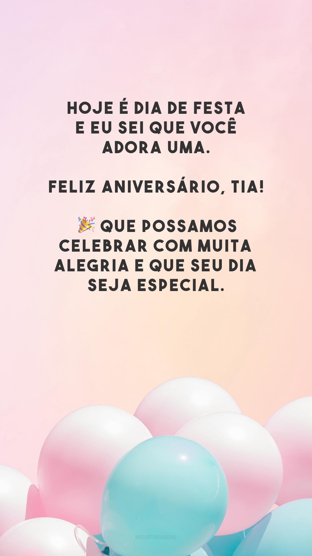 Hoje é dia de festa e eu sei que você adora uma. Feliz aniversário, tia! 🎉 Que possamos celebrar com muita alegria e que seu dia seja especial.