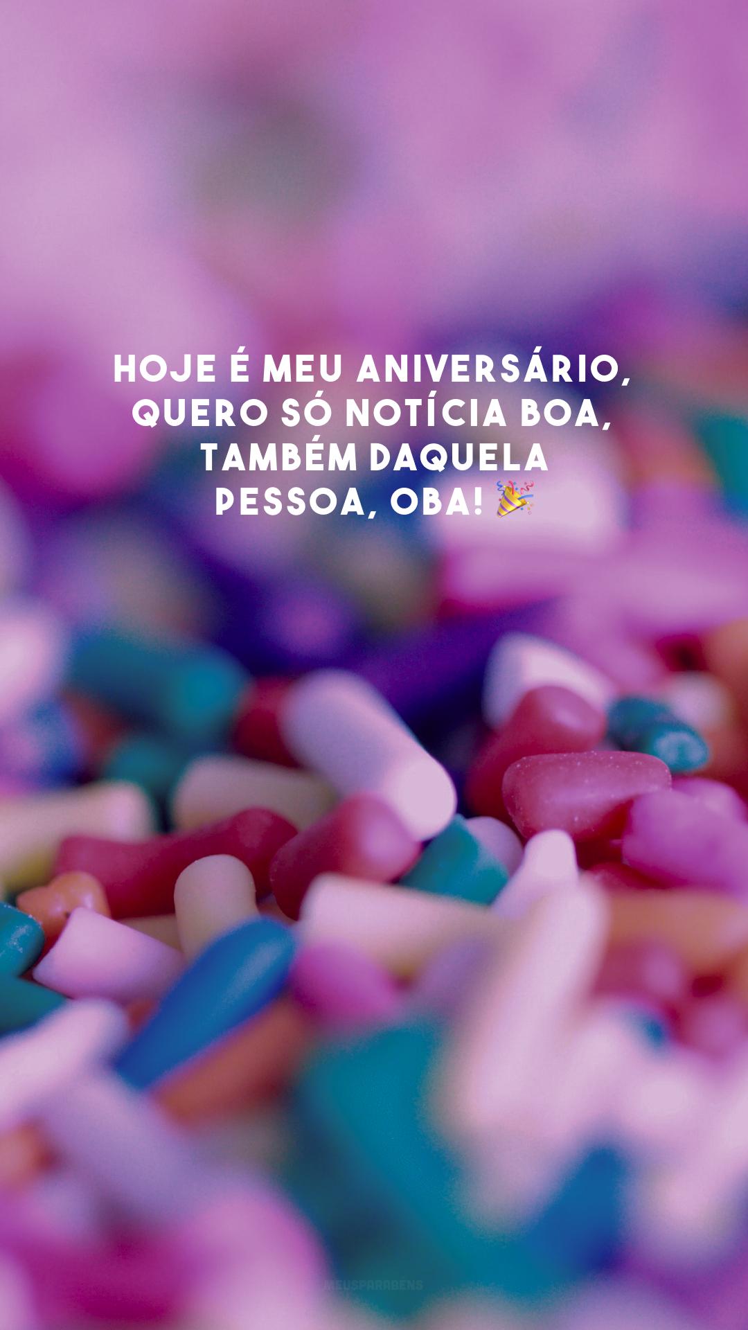 Hoje é meu aniversário, quero só notícia boa, também daquela pessoa, oba! 🎉