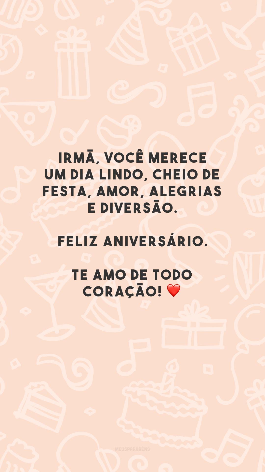 Irmã, você merece um dia lindo, cheio de festa, amor, alegrias e diversão. Feliz aniversário. Te amo de todo coração! ❤️