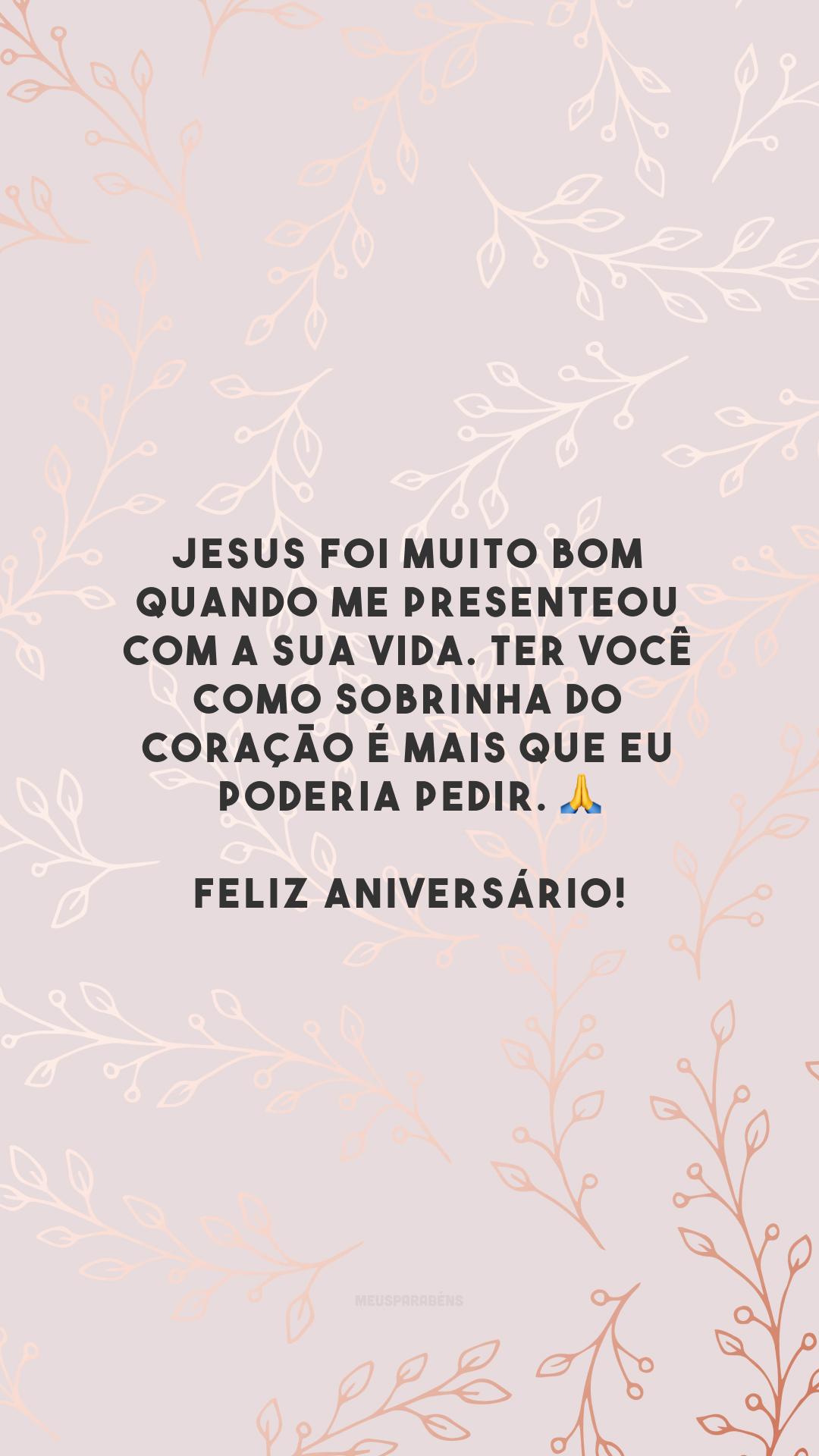 Jesus foi muito bom quando me presenteou com a sua vida. Ter você como sobrinha do coração é mais que eu poderia pedir. 🙏 Feliz aniversário!