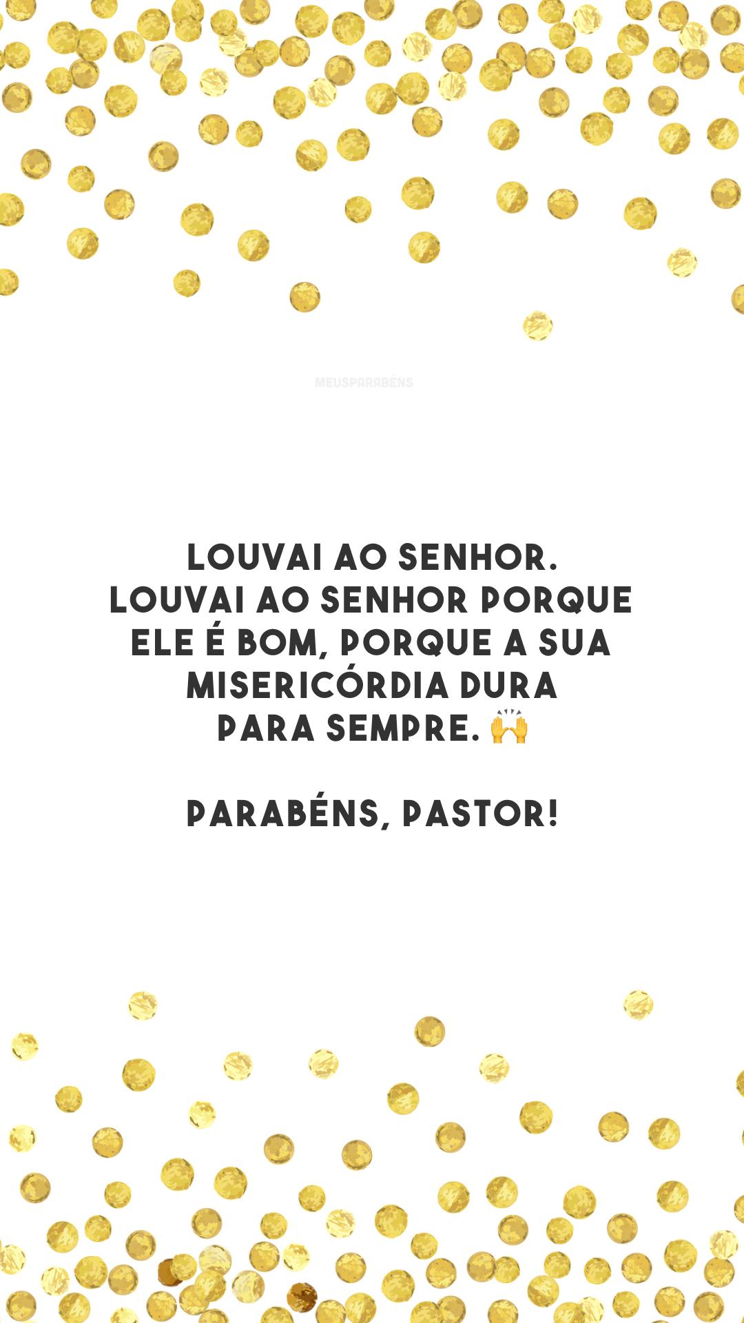Louvai ao Senhor. Louvai ao Senhor porque ele é bom, porque a sua misericórdia dura para sempre. 🙌 Parabéns, pastor!