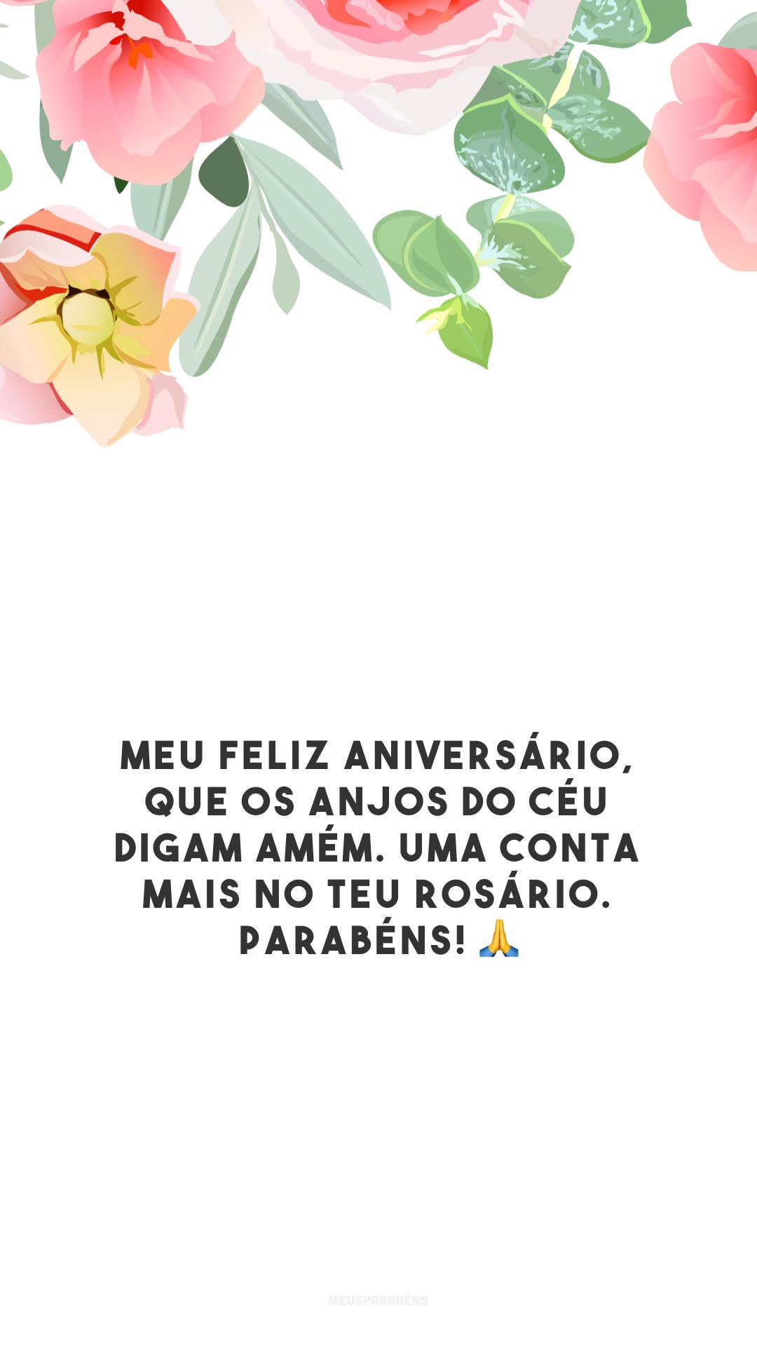 Meu feliz aniversário, que os anjos do céu digam amém. Uma conta mais no teu rosário. Parabéns! 🙏