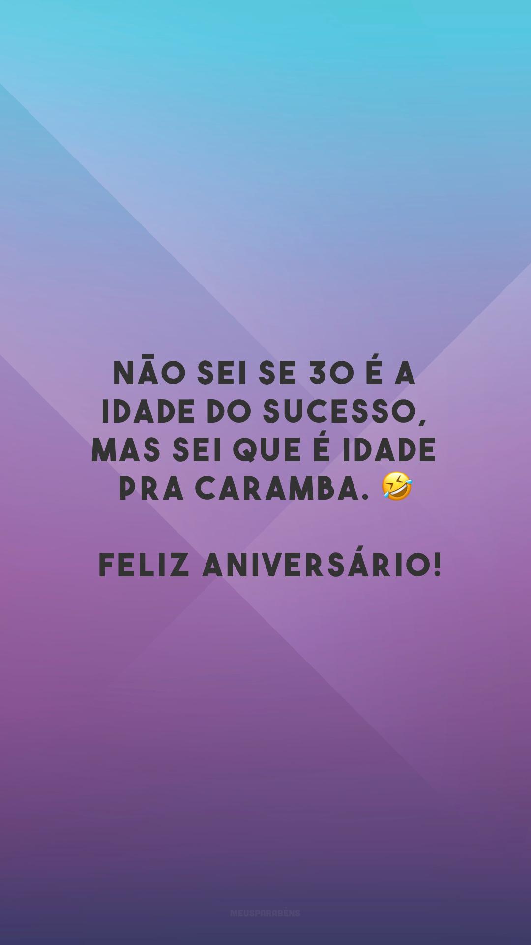 Não sei se 30 é a idade do sucesso, mas sei que é idade pra caramba. 🤣 Feliz aniversário!