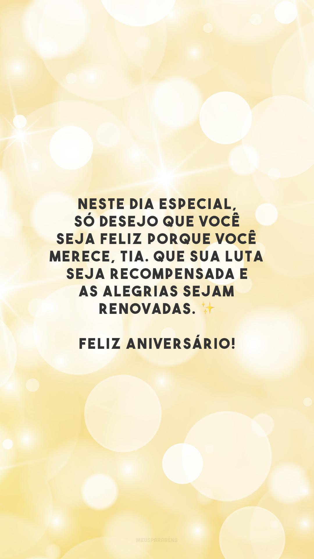 Neste dia especial, só desejo que você seja feliz porque você merece, tia. Que sua luta seja recompensada e as alegrias sejam renovadas. ✨ Feliz aniversário!
