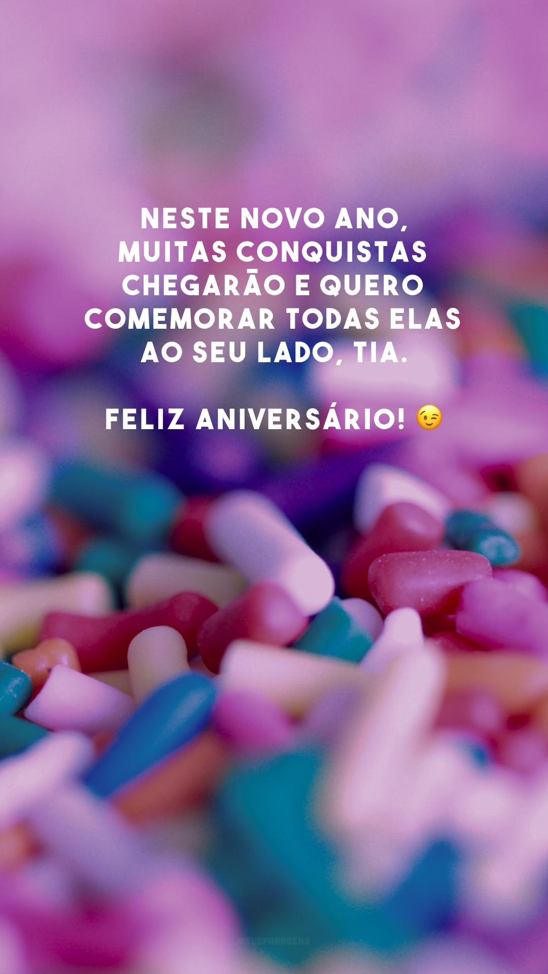 Neste novo ano, muitas conquistas chegarão e quero comemorar todas elas ao seu lado, tia. Feliz aniversário! 😉