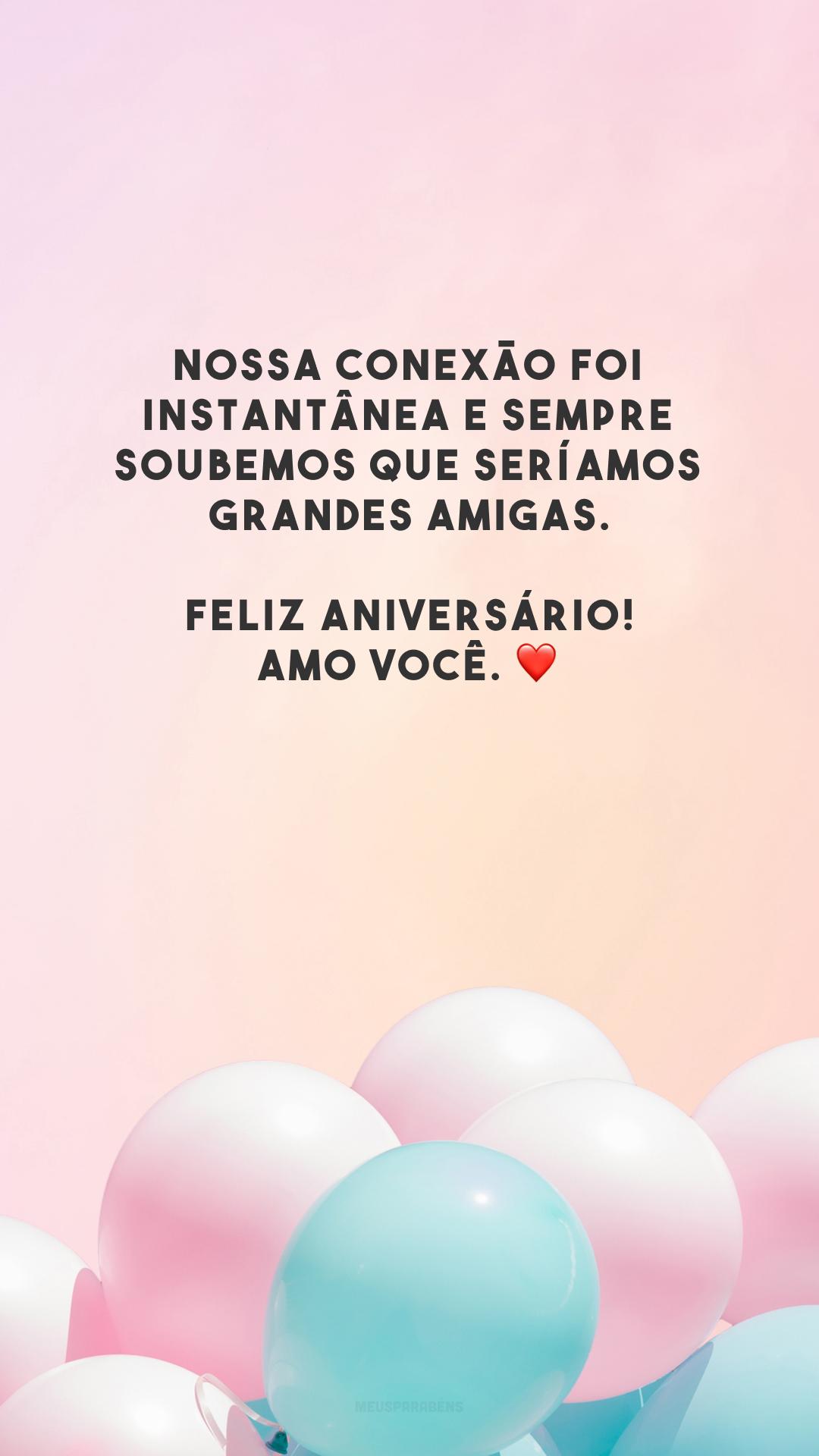 Nossa conexão foi instantânea e sempre soubemos que seríamos grandes amigas. Feliz aniversário! Amo você. ❤️
