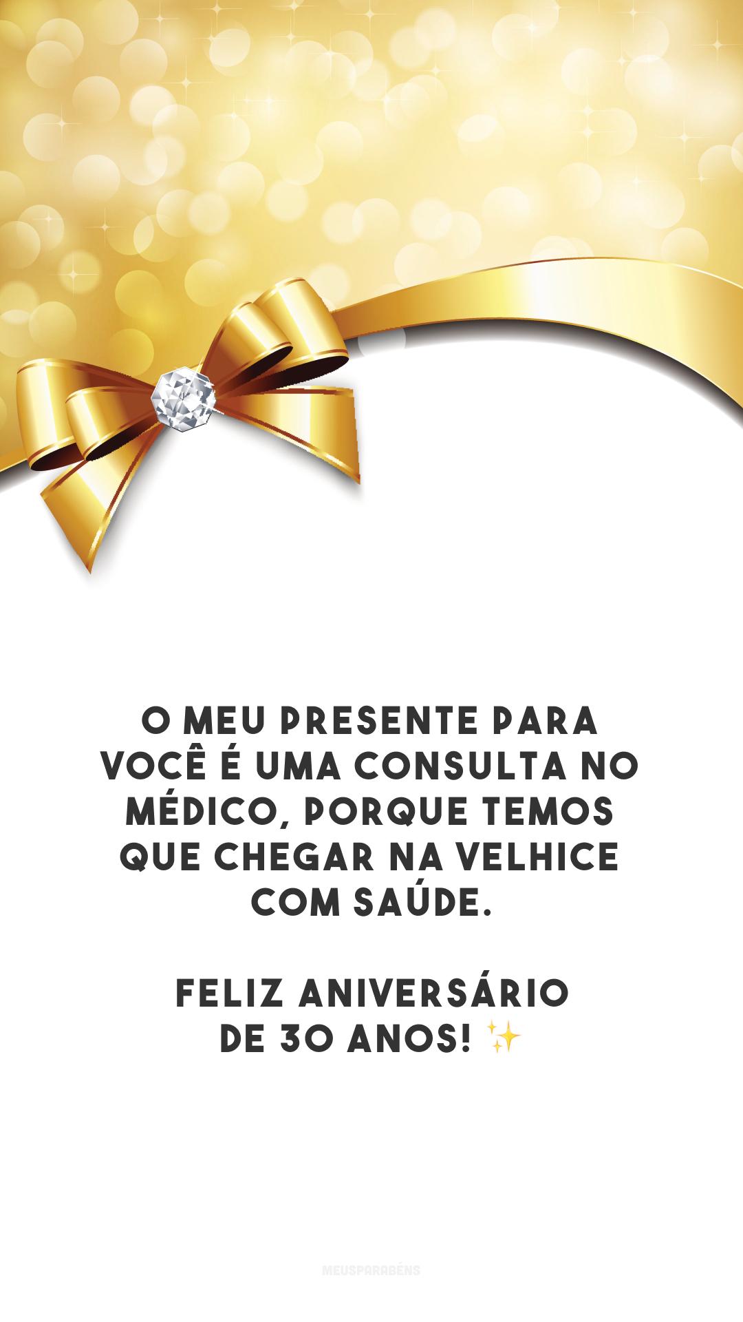 O meu presente para você é uma consulta no médico, porque temos que chegar na velhice com saúde. Feliz aniversário de 30 anos! ✨