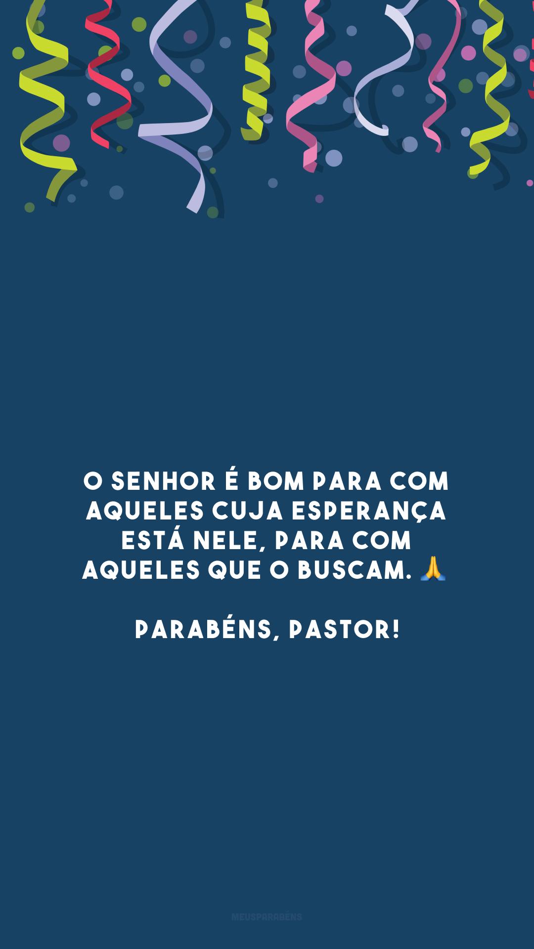 O Senhor é bom para com aqueles cuja esperança está nele, para com aqueles que o buscam. 🙏 Parabéns, pastor!
