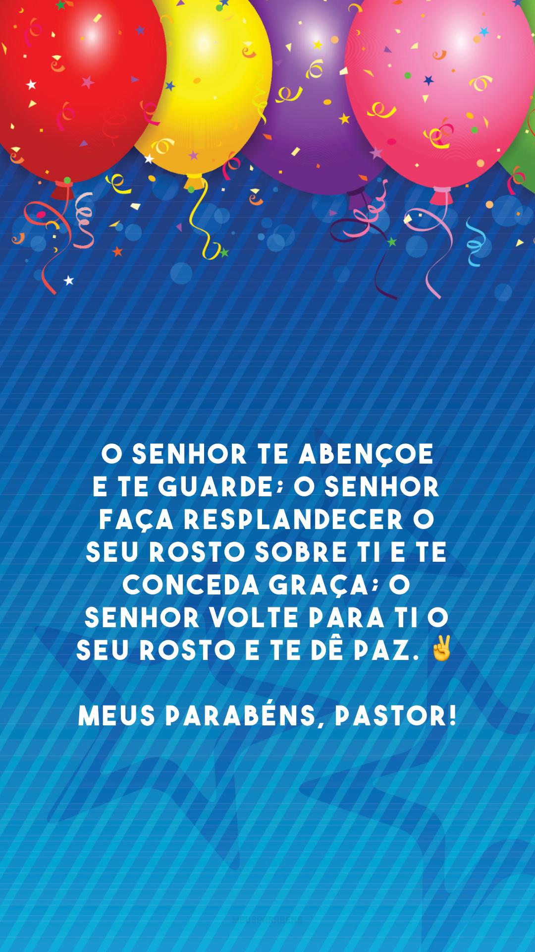 O Senhor te abençoe e te guarde; o Senhor faça resplandecer o seu rosto sobre ti e te conceda graça; o Senhor volte para ti o seu rosto e te dê paz. ✌️ Meus parabéns, pastor!