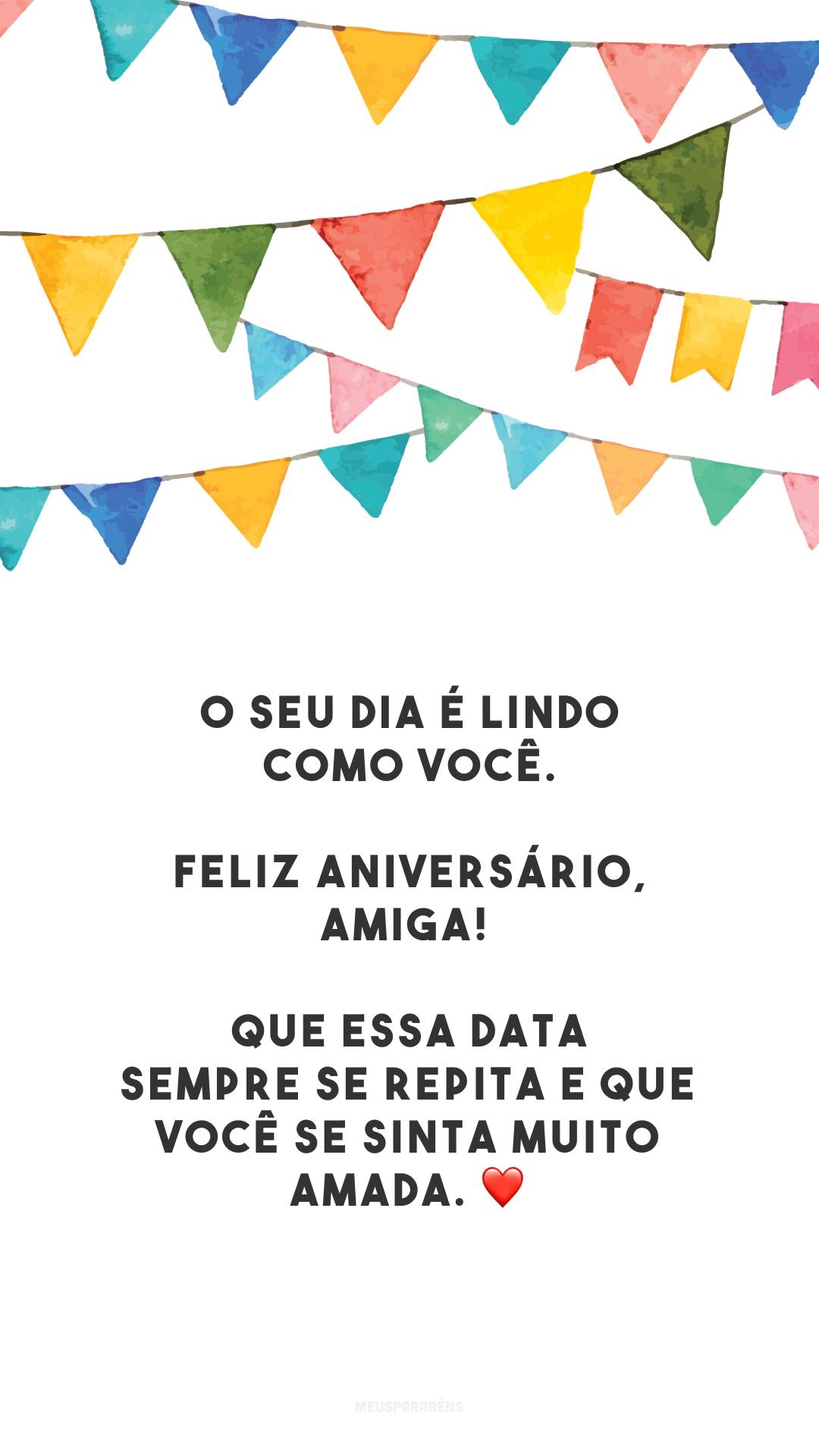 O seu dia é lindo como você. Feliz aniversário, amiga! Que essa data sempre se repita e que você se sinta muito amada. ❤️