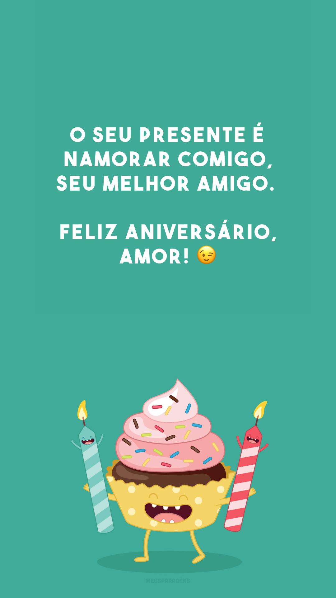O seu presente é namorar comigo, seu melhor amigo. Feliz aniversário, amor! 😉