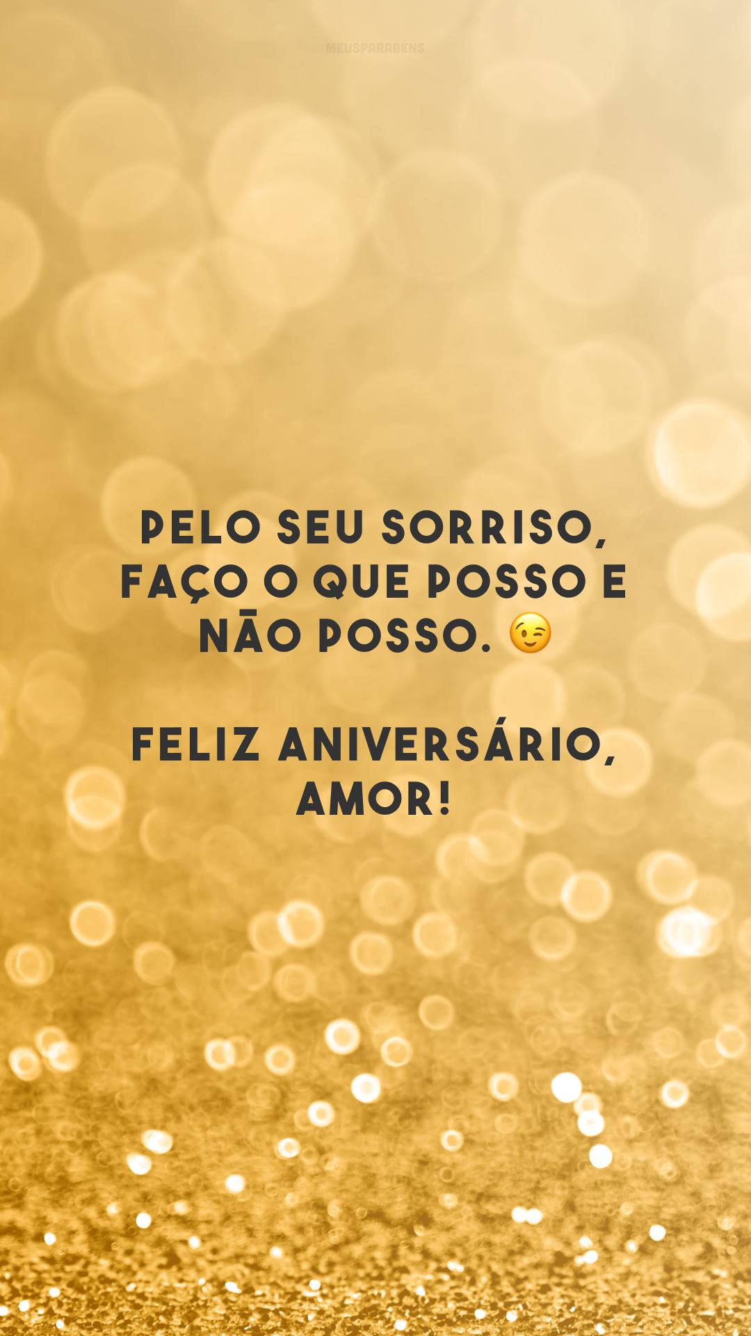 Pelo seu sorriso, faço o que posso e não posso. 😉 Feliz aniversário, amor!