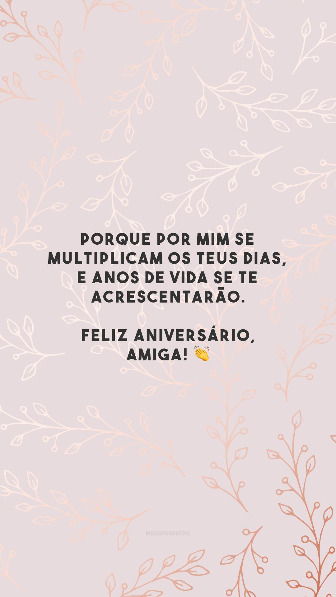 Porque por mim se multiplicam os teus dias, e anos de vida se te acrescentarão. Feliz aniversário, amiga! 👏