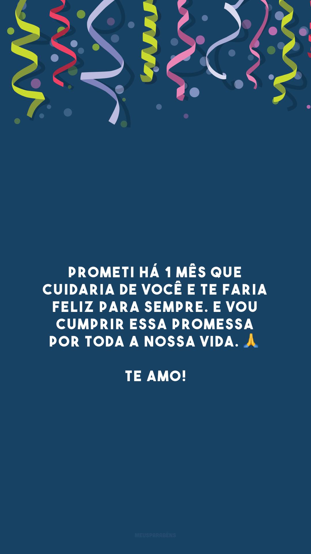Prometi há 1 mês que cuidaria de você e te faria feliz para sempre. E vou cumprir essa promessa por toda a nossa vida. 🙏 Te amo!