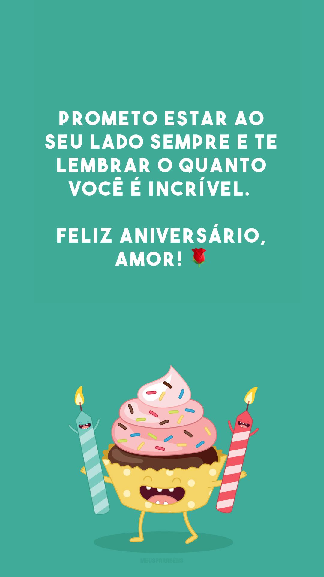 Prometo estar ao seu lado sempre e te lembrar o quanto você é incrível. Feliz aniversário, amor! 🌹