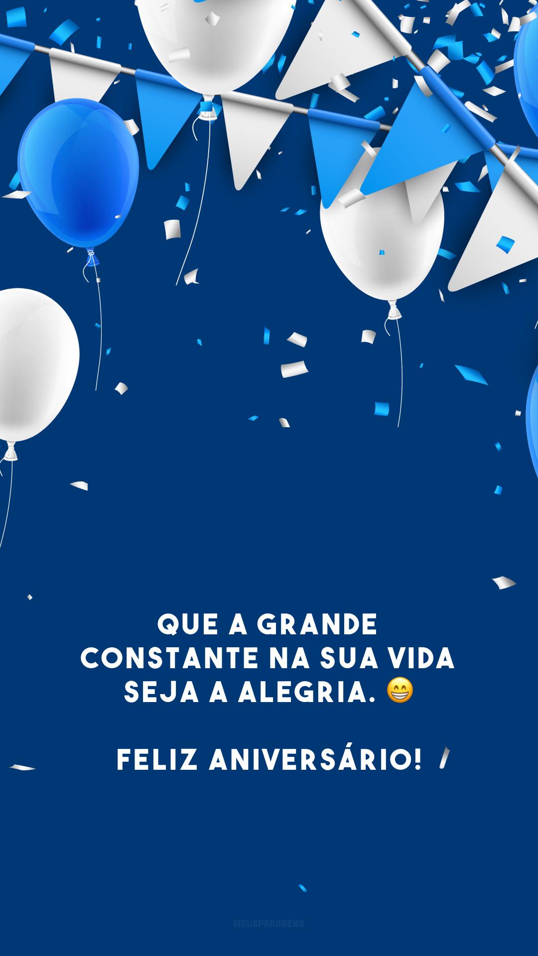 Que a grande constante na sua vida seja a alegria. 😁 Feliz aniversário!