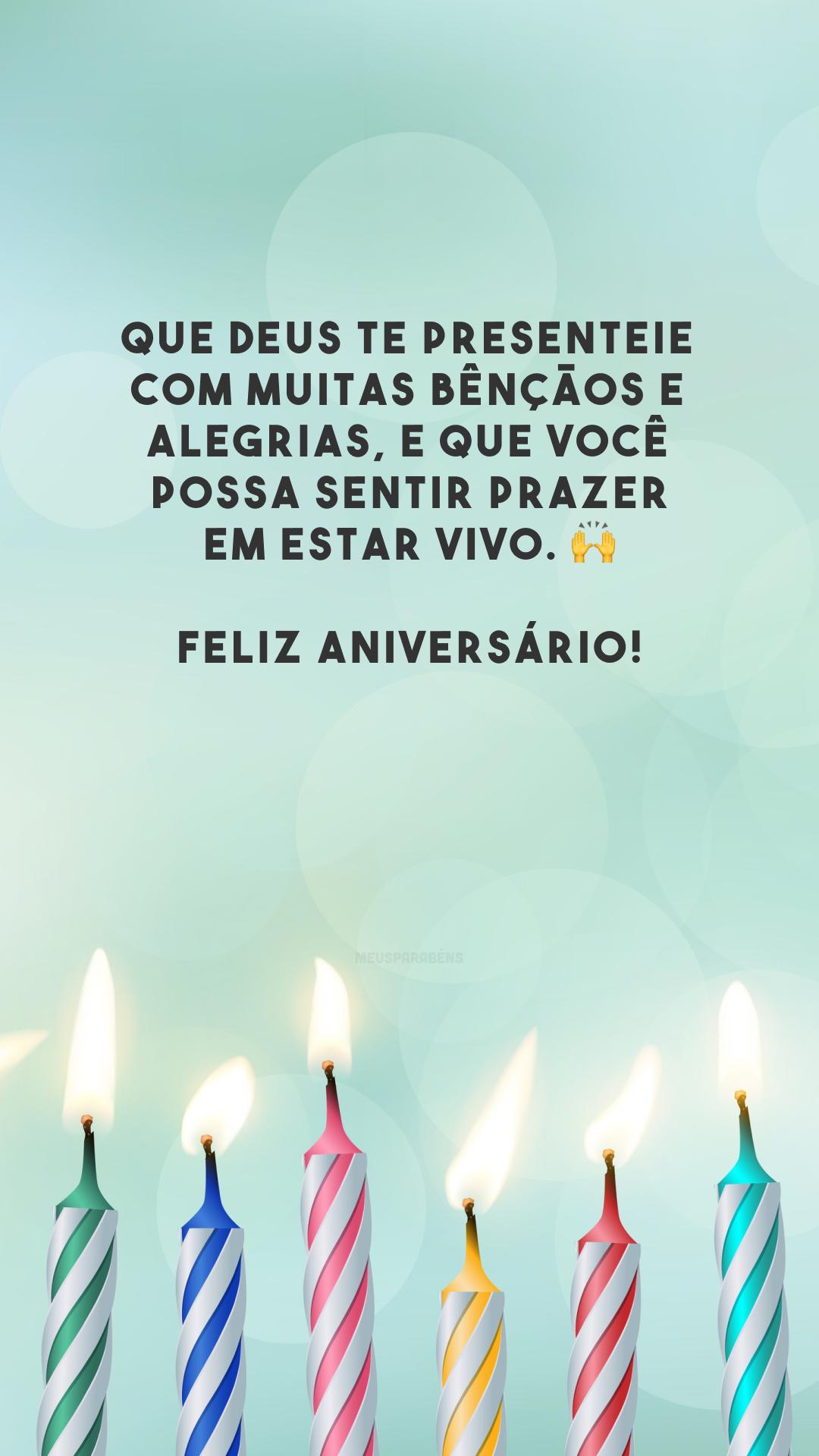 Que Deus te presenteie com muitas bênçãos e alegrias, e que você possa sentir prazer em estar vivo. 🙌 Feliz aniversário!