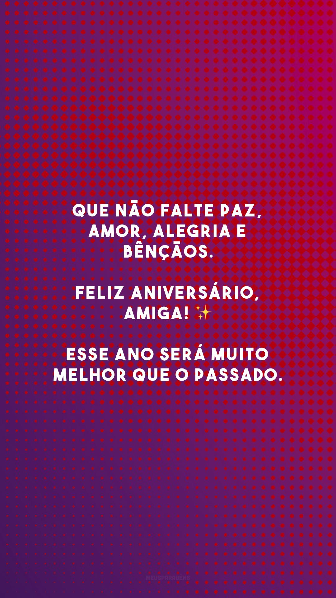 Que não falte paz, amor, alegria e bênçãos. Feliz aniversário, amiga! ✨ Esse ano será muito melhor que o passado.