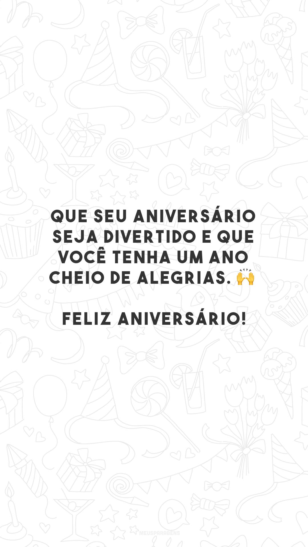 Que seu aniversário seja divertido e que você tenha um ano cheio de alegrias. 🙌 Feliz aniversário!