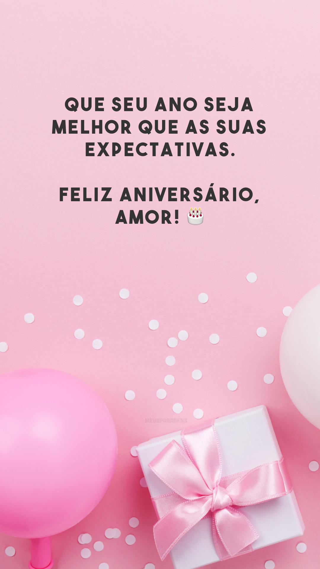 Que seu ano seja melhor que as suas expectativas. Feliz aniversário, amor! 🎂
