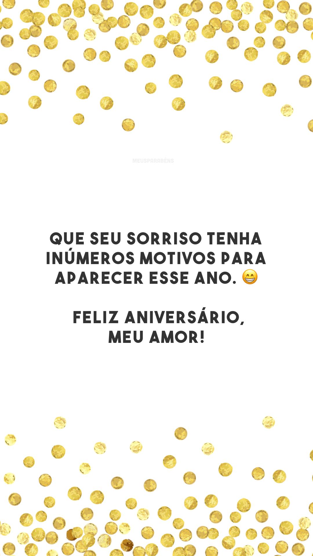Que seu sorriso tenha inúmeros motivos para aparecer esse ano. 😁 Feliz aniversário, meu amor!