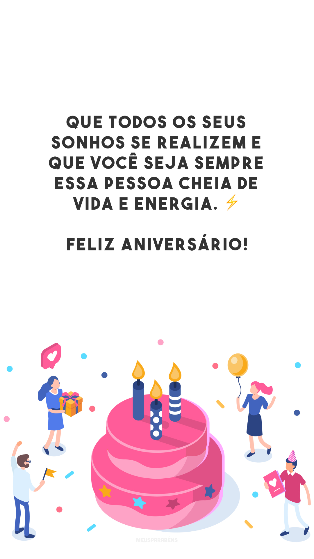 Que todos os seus sonhos se realizem e que você seja sempre essa pessoa cheia de vida e energia. ⚡ Feliz aniversário!