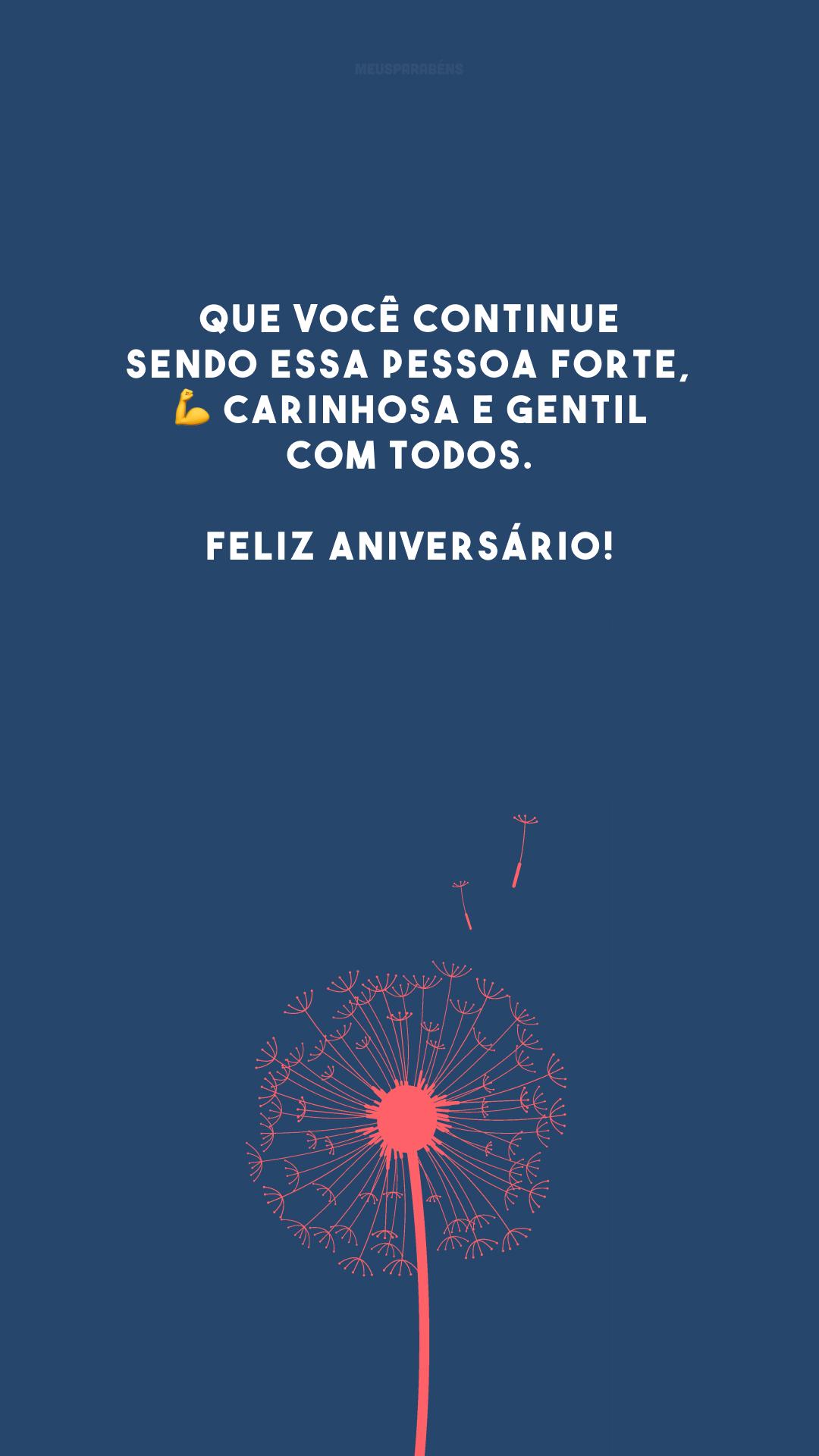 Que você continue sendo essa pessoa forte, 💪 carinhosa e gentil com todos. Feliz aniversário!