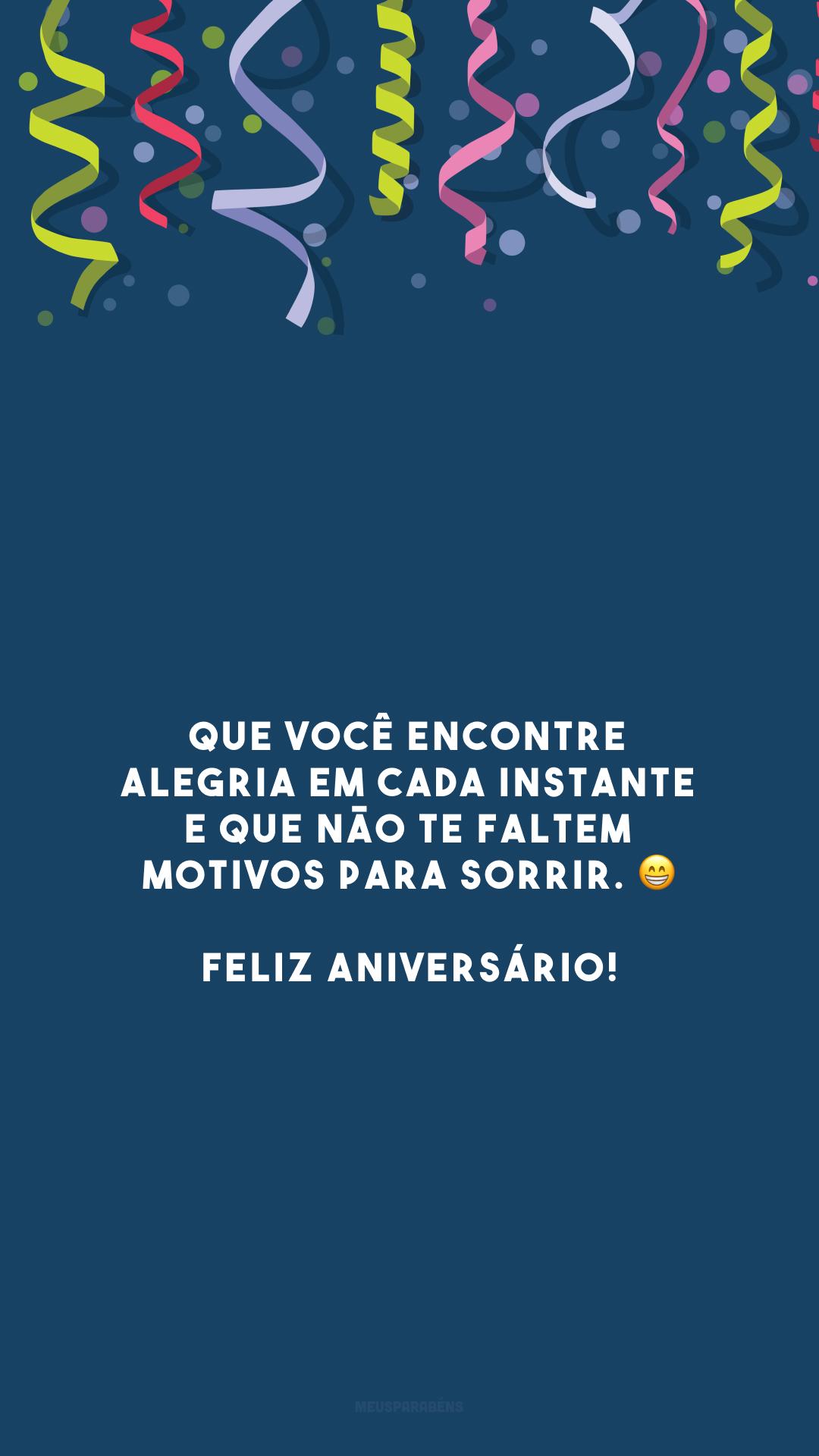 Que você encontre alegria em cada instante e que não te faltem motivos para sorrir. 😁 Feliz aniversário!