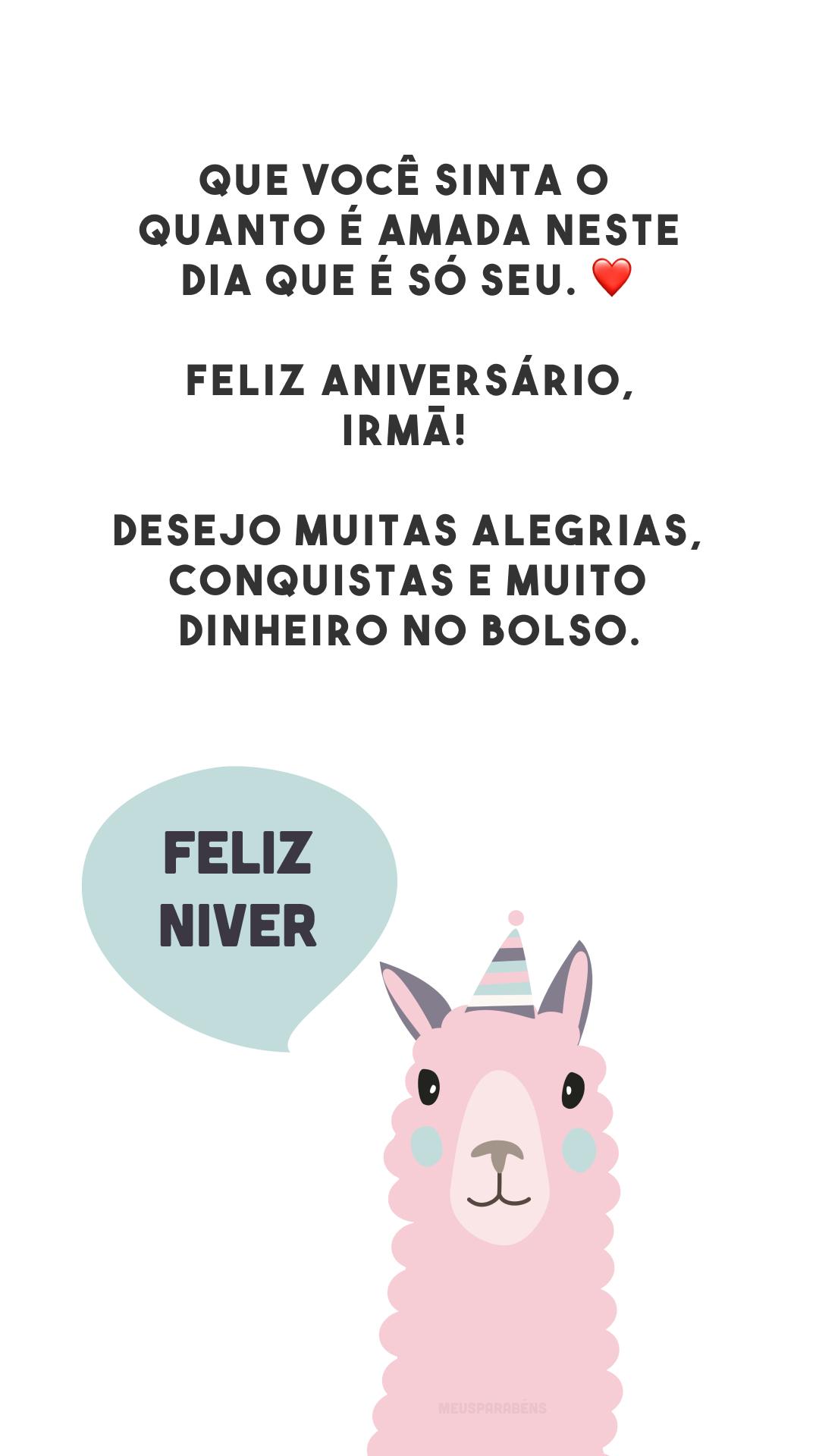 Que você sinta o quanto é amada neste dia que é só seu. ❤️ Feliz aniversário, irmã! Desejo muitas alegrias, conquistas e muito dinheiro no bolso.