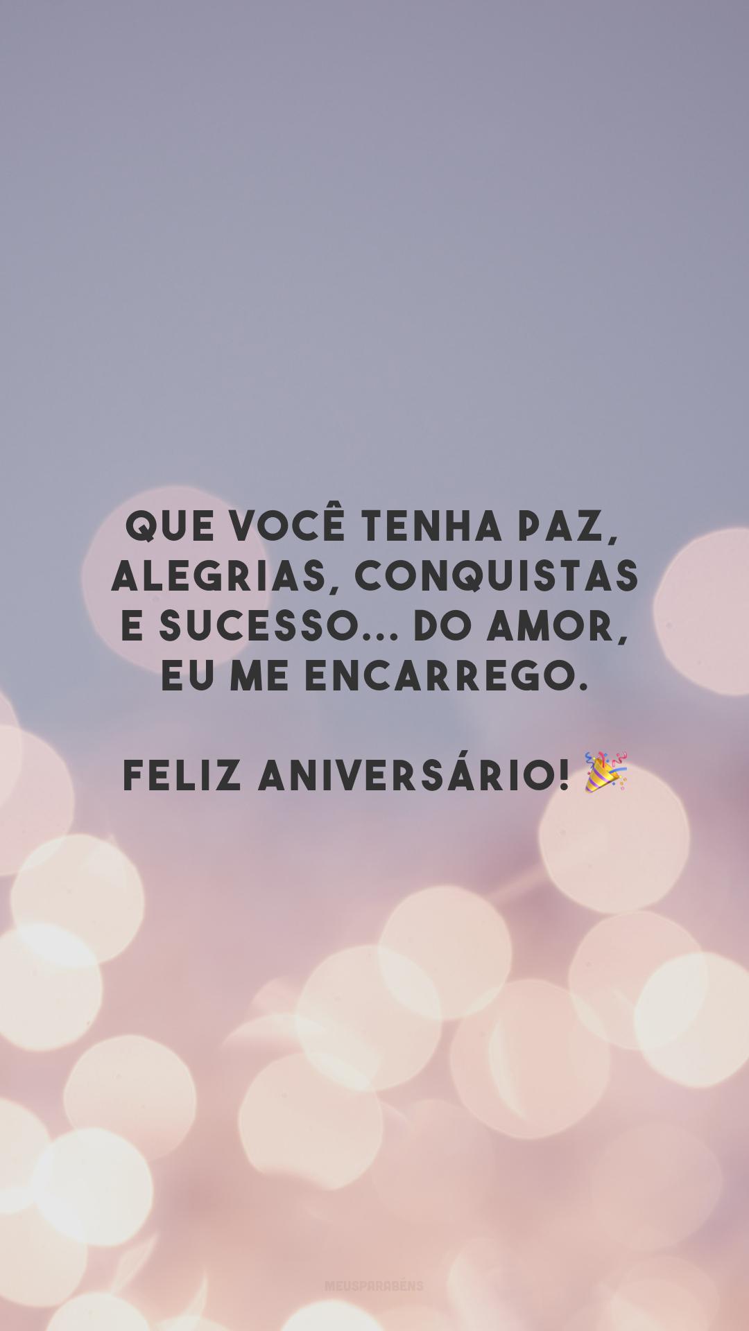 Que você tenha paz, alegrias, conquistas e sucesso... Do amor, eu me encarrego. Feliz aniversário! 🎉