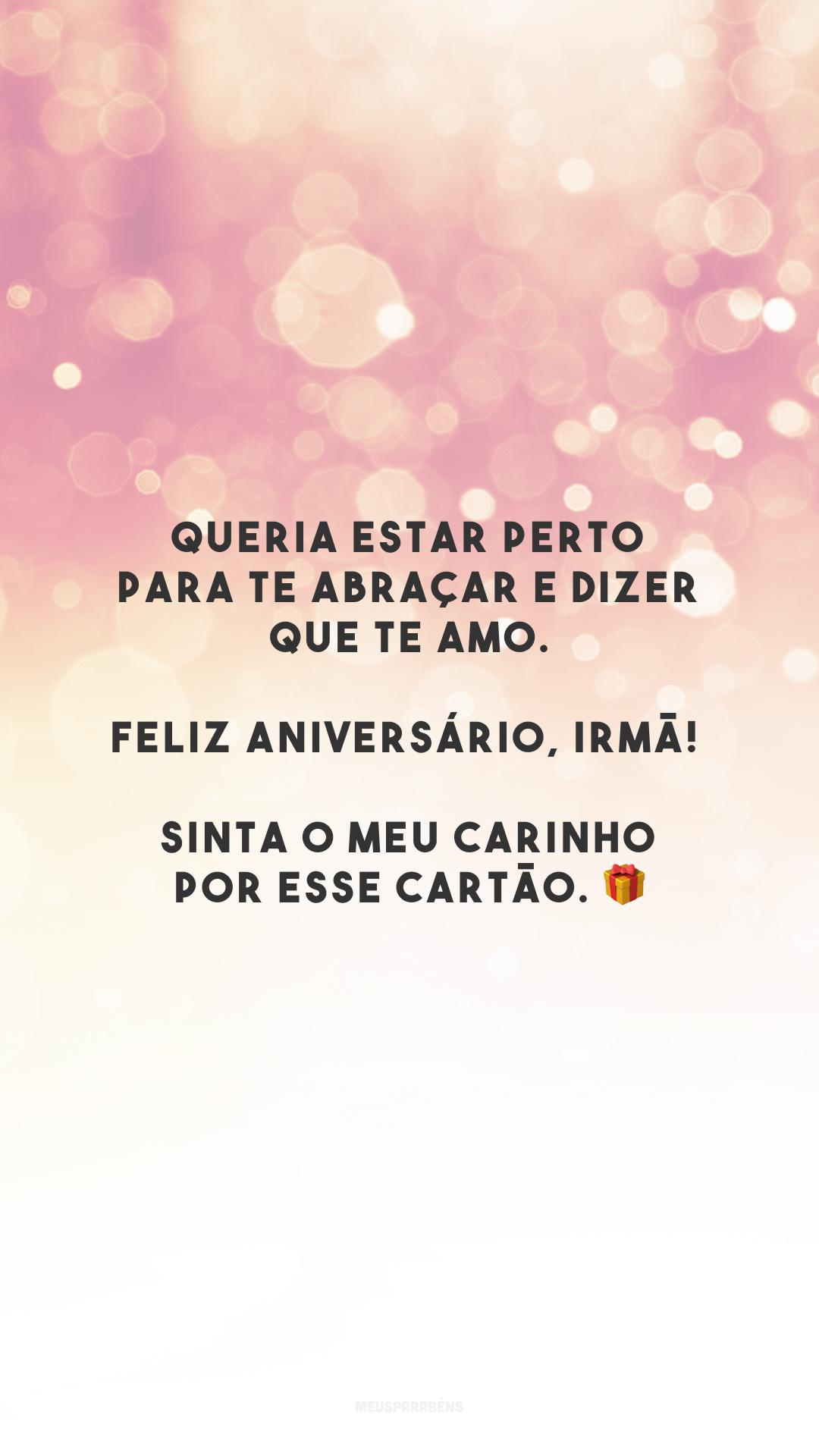 Queria estar perto para te abraçar e dizer que te amo. Feliz aniversário, irmã! Sinta o meu carinho por esse cartão. 🎁