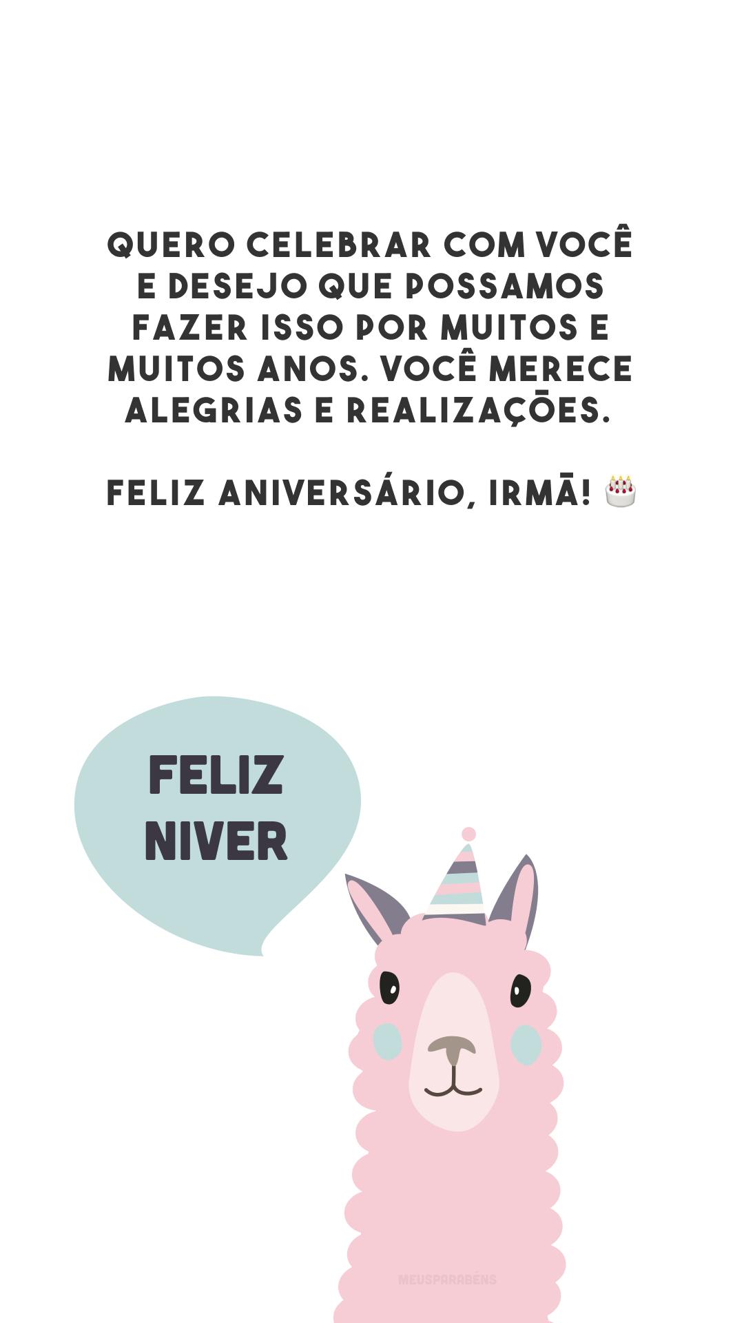 Quero celebrar com você e desejo que possamos fazer isso por muitos e muitos anos. Você merece alegrias e realizações. Feliz aniversário, irmã! 🎂