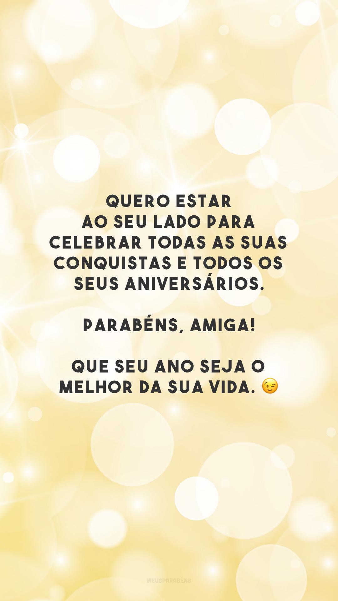 Quero estar ao seu lado para celebrar todas as suas conquistas e todos os seus aniversários. Parabéns, amiga! Que seu ano seja o melhor da sua vida. 😉