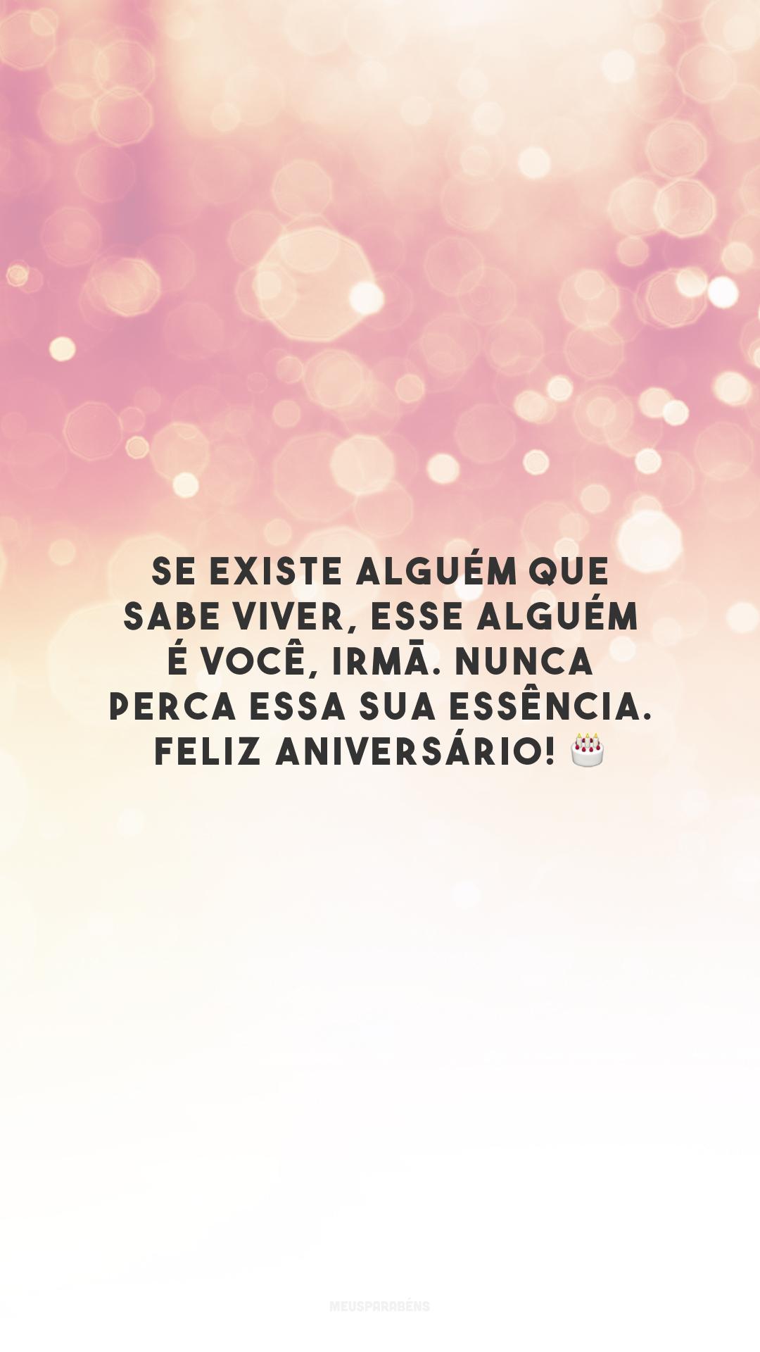 Se existe alguém que sabe viver, esse alguém é você, irmã. Nunca perca essa sua essência. Feliz aniversário! 🎂