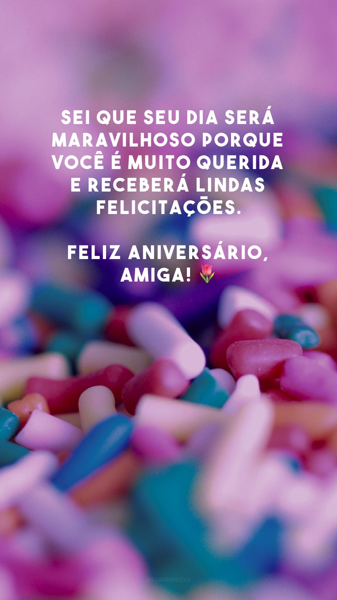 Sei que seu dia será maravilhoso porque você é muito querida e receberá lindas felicitações. Feliz aniversário, amiga! 🌷