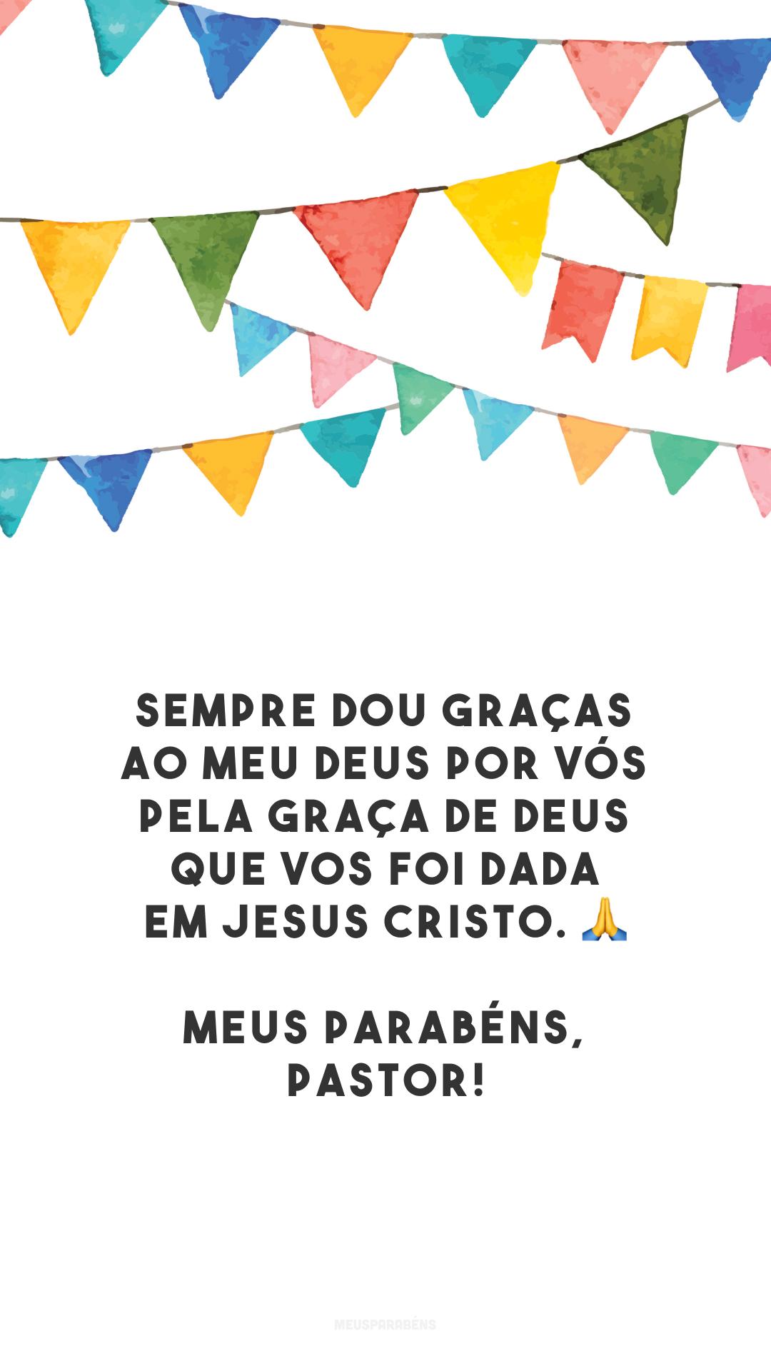 Sempre dou graças ao meu Deus por vós pela graça de Deus que vos foi dada em Jesus Cristo. 🙏 Meus parabéns, pastor!