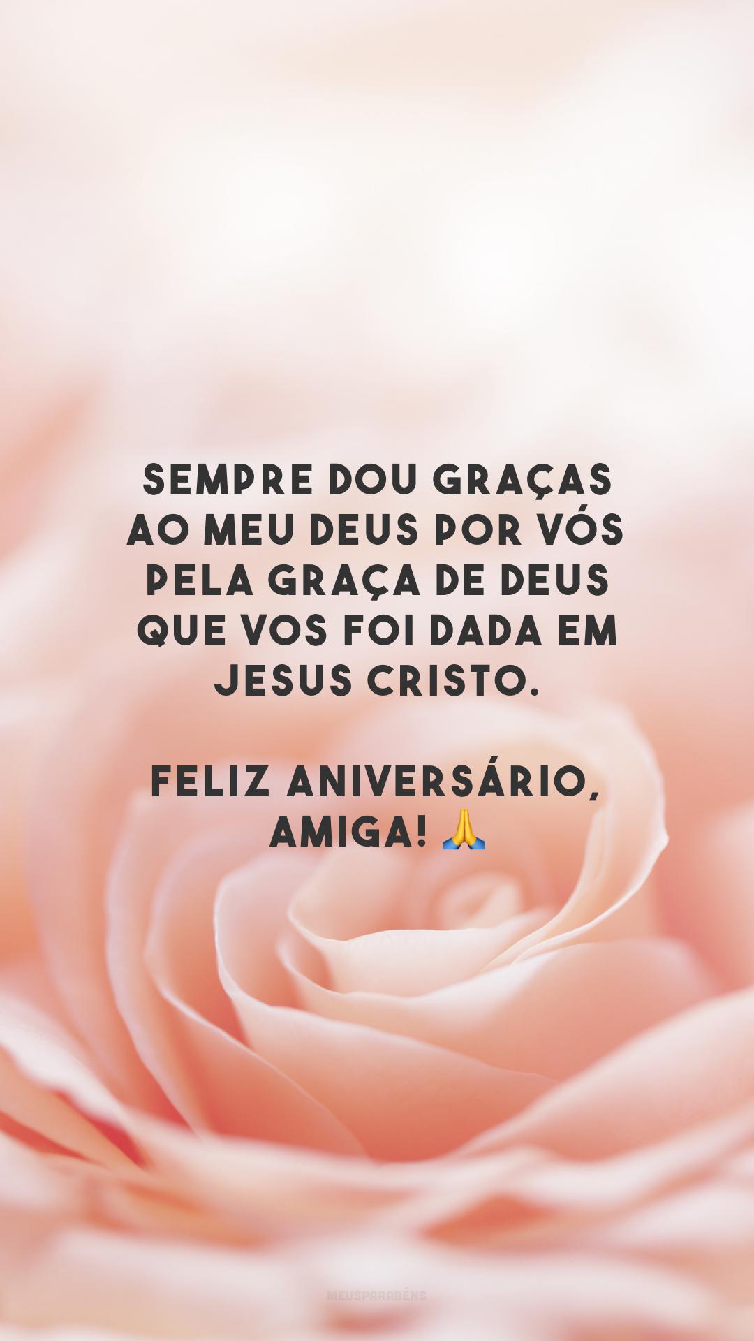 Sempre dou graças ao meu Deus por vós pela graça de Deus que vos foi dada em Jesus Cristo. Feliz aniversário, amiga! 🙏