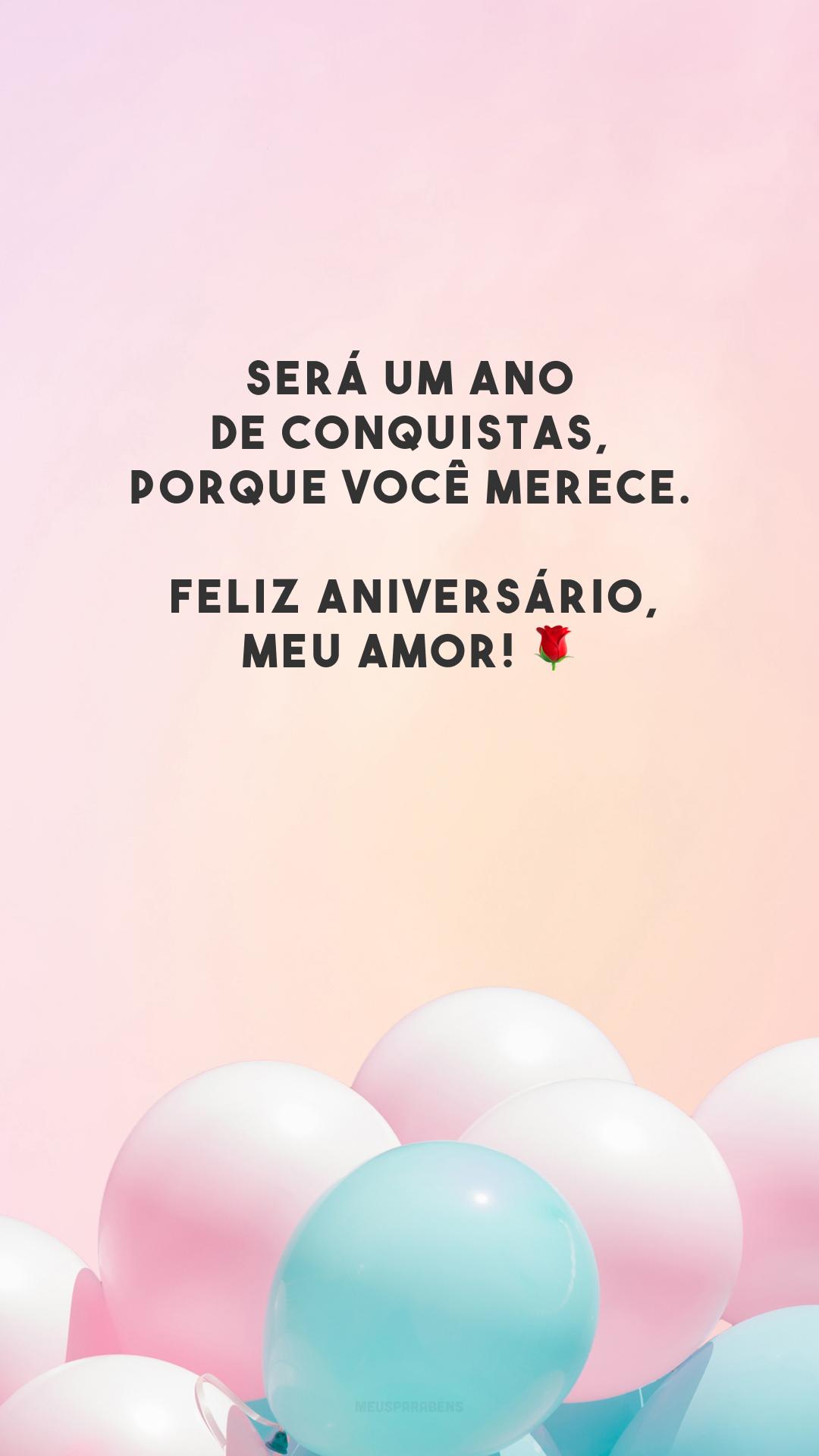 Será um ano de conquistas, porque você merece. Feliz aniversário, meu amor! 🌹