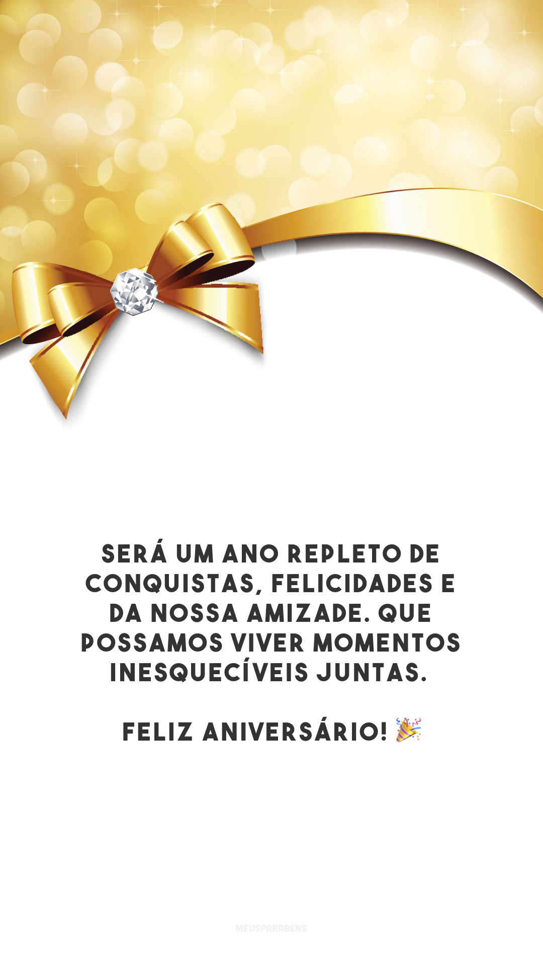 Será um ano repleto de conquistas, felicidades e da nossa amizade. Que possamos viver momentos inesquecíveis juntas. Feliz aniversário! 🎉