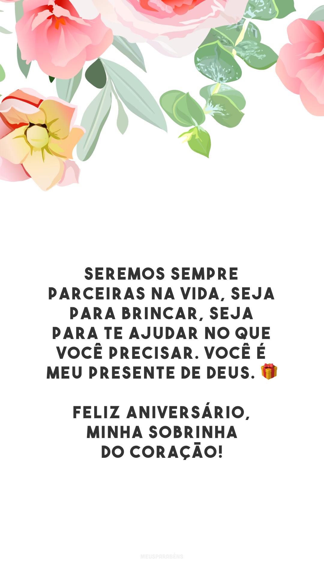 Seremos sempre parceiras na vida, seja para brincar, seja para te ajudar no que você precisar. Você é meu presente de Deus. 🎁 Feliz aniversário, minha sobrinha do coração!