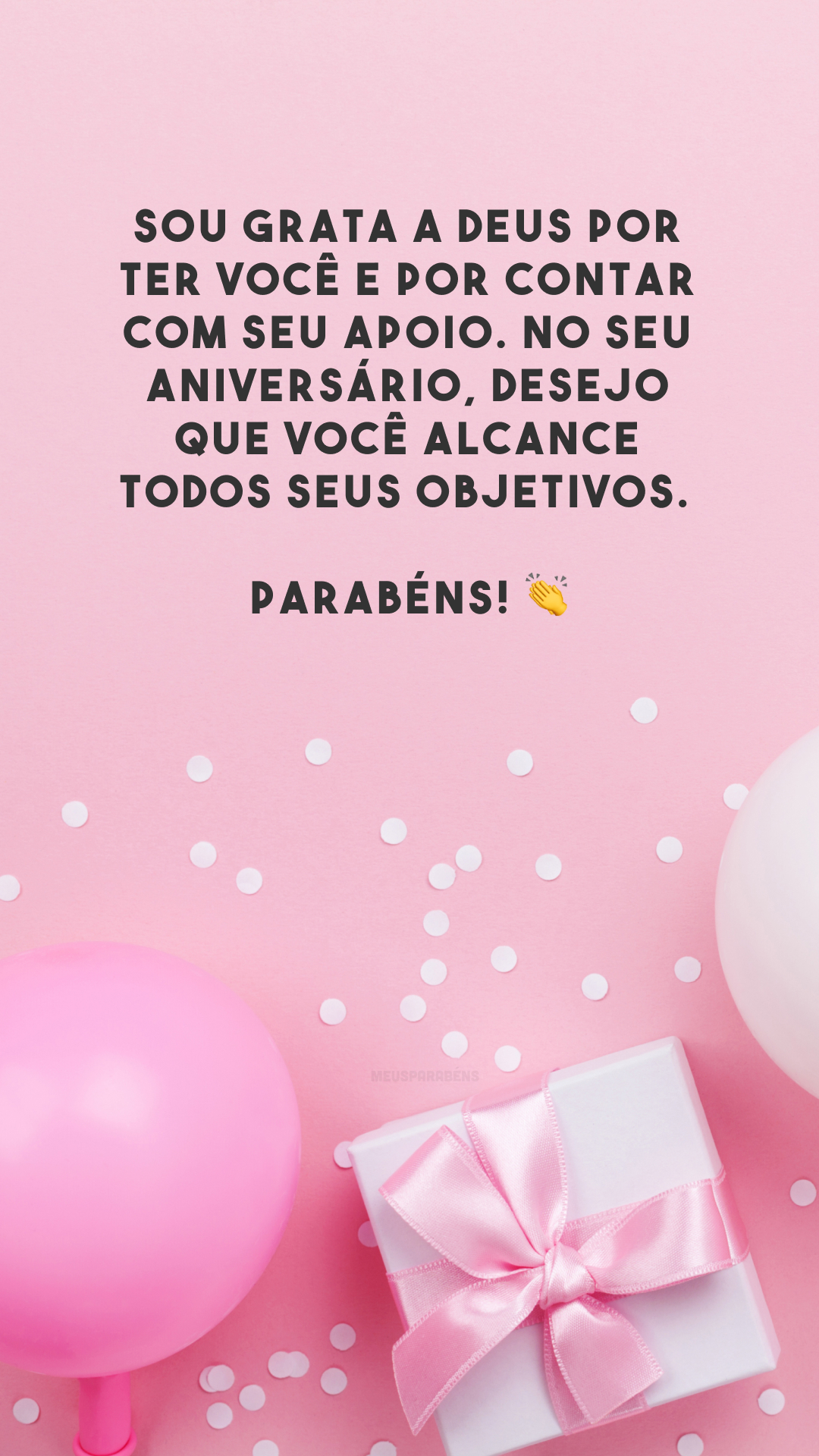Sou grata a Deus por ter você e por contar com seu apoio. No seu aniversário, desejo que você alcance todos seus objetivos. Parabéns! 👏