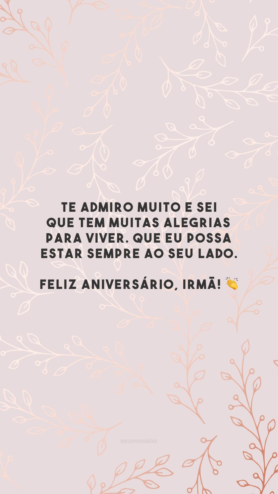 Te admiro muito e sei que tem muitas alegrias para viver. Que eu possa estar sempre ao seu lado. Feliz aniversário, irmã! 👏