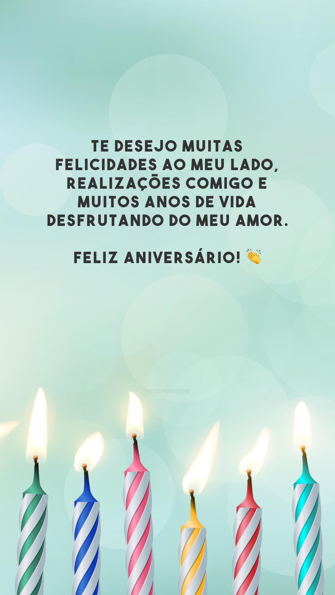 Te desejo muitas felicidades ao meu lado, realizações comigo e muitos anos de vida desfrutando do meu amor. Feliz aniversário! 👏
